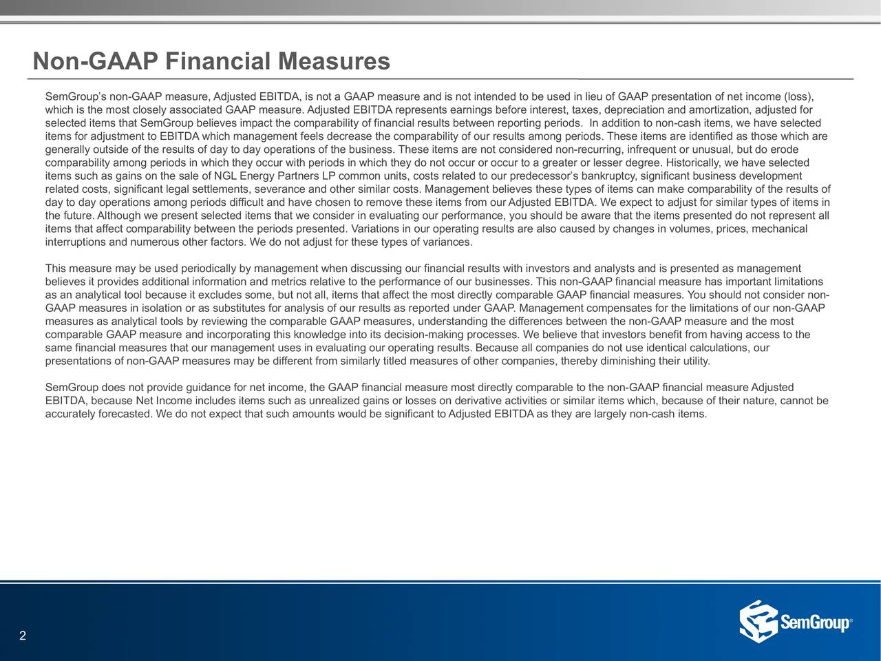 SemGroups non-GAAP measure, Adjusted EBITDA, is not a GAAP measure and is not intended to be used in lieu of GAAP presentation of net income (loss), which is the most closely associated GAAP measure. Adjusted EBITDA represents earnings before interest, taxes, depreciation and amortization, adjusted for selected items that SemGroup believes impact the comparability of financial results between reporting periods. In addition to non-cash items, we have selected items for adjustment to EBITDA which management feels decrease the comparability of our results among periods. These items are identified as those which are generally outside of the results of day to day operations of the business. These items are not considered non-recurring, infrequent or unusual, but do erode comparability among periods in which they occur with periods in which they do not occur or occur to a greater or lesser degree. Historically, we have selected items such as gains on the sale of NGL Energy Partners LP common units, costs related to our predecessors bankruptcy, significant business development related costs, significant legal settlements, severance and other similar costs. Management believes these types of items can make comparability of the results of day to day operations among periods difficult and have chosen to remove these items from our Adjusted EBITDA. We expect to adjust for similar types of items in the future. Although we present selected items that we consider in evaluating our performance, you should be aware that the items presented do not represent all items that affect comparability between the periods presented. Variations in our operating results are also caused by changes in volumes, prices, mechanical interruptions and numerous other factors. We do not adjust for these types of variances. This measure may be used periodically by management when discussing our financial results with investors and analysts and is presented as management believes it provides additional in