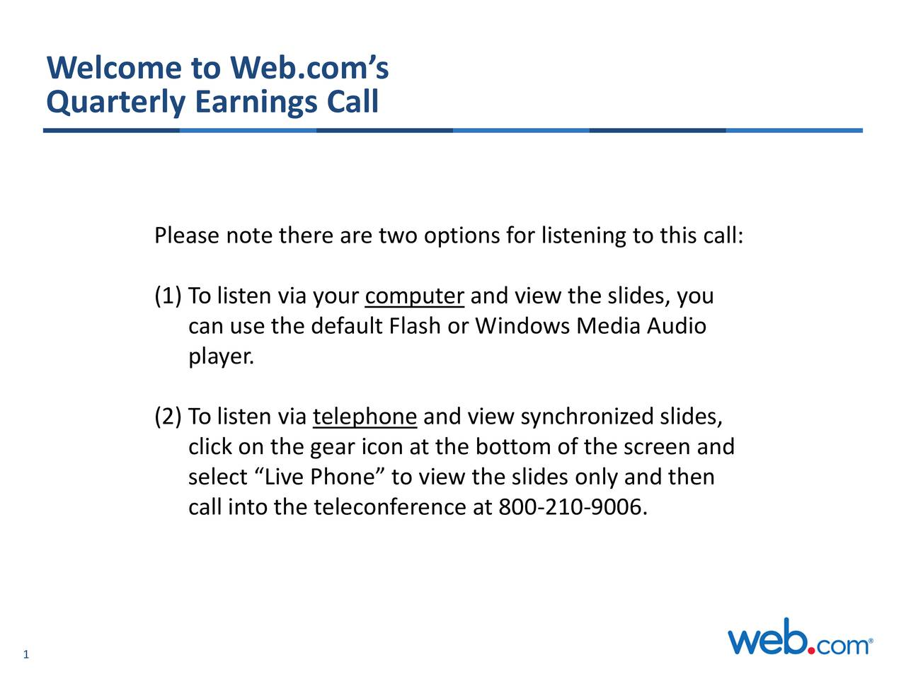 Quarterly Earnings Call Please note there are two options for listening to this call: (1) To listen via your computer and view the slides, you can use the default Flash or Windows Media Audio player. (2) To listen via telephone and view synchronized slides, click on the gear icon at the bottom of the screen and select Live Phone to view the slides only and then call into the teleconference at 800-210-9006. 1