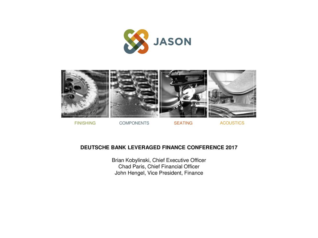 DEUTSCHE BANK LEVERAGED FINANCE CONFERENCE 2017 Brian Kobylinski, Chief Executive Officer Chad Paris, Chief Financial Officer John Hengel, Vice President, Finance