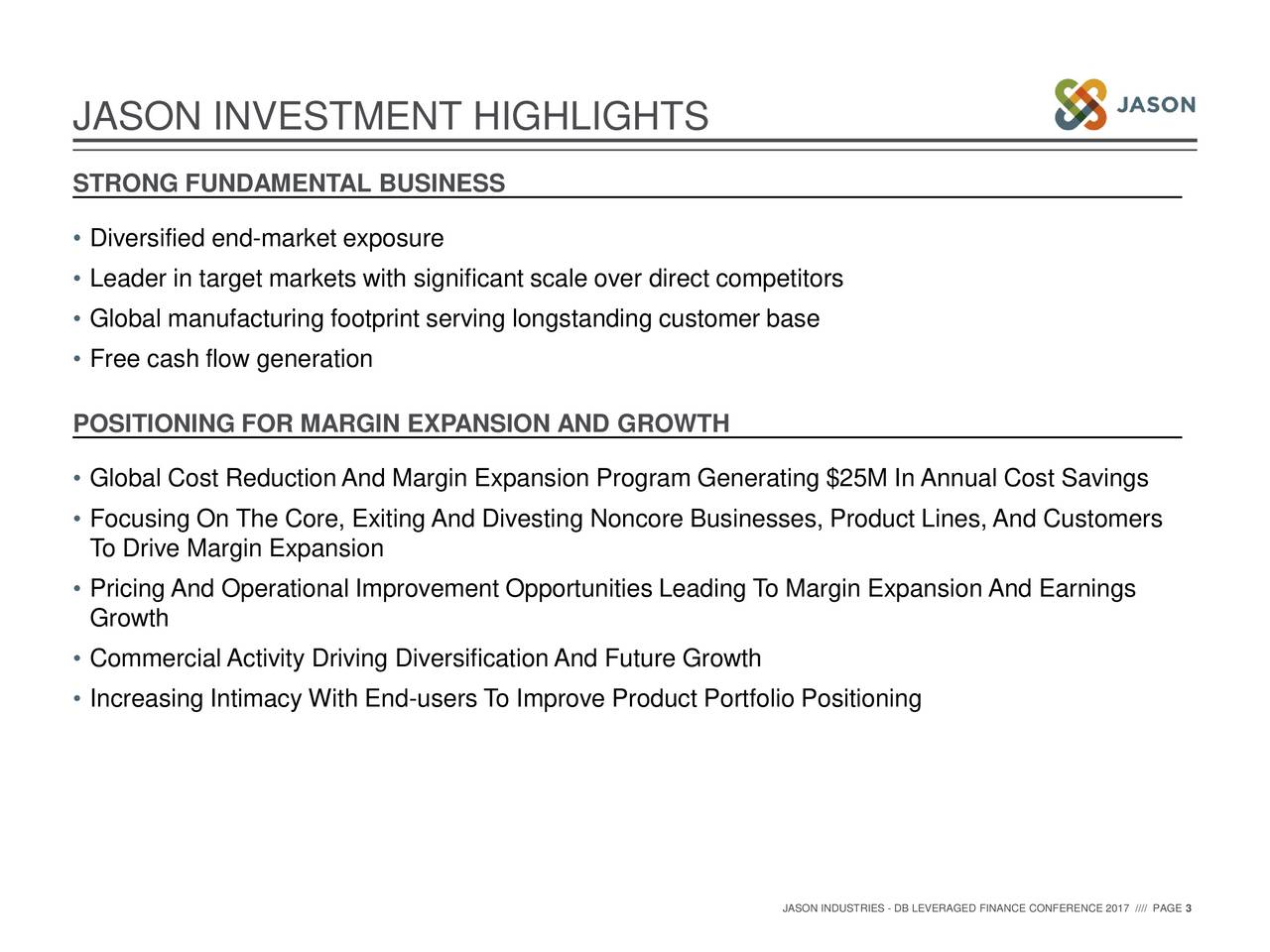 STRONG FUNDAMENTAL BUSINESS • Diversified end-market exposure • Leader in target markets with significant scale over direct competitors • Global manufacturing footprint serving longstanding customer base • Free cash flow generation POSITIONING FOR MARGIN EXPANSION AND GROWTH • Global Cost ReductionAnd Margin Expansion Program Generating $25M In Annual Cost Savings • Focusing On The Core, Exiting And Divesting Noncore Businesses, Product Lines, And Customers To Drive Margin Expansion • Pricing And Operational Improvement Opportunities Leading To Margin Expansion And Earnings Growth • Commercial Activity Driving DiversificationAnd Future Growth • Increasing Intimacy With End-users To Improve Product Portfolio Positioning JASON INDUSTRIES - DB LEVERAGED FINANCE CONFERENCE 2017 //// PAGE 3