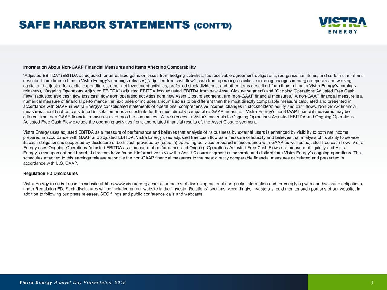 """Information About Non-GAAP Financial Measures and Items Affecting Comparability """"Adjusted EBITDA"""" (EBITDA as adjusted for unrealized gains or losses from hedging activities, tax receivable agreement obligations, reorganization items, and certain other items described from time to time in Vistra Energy's earnings releases),""""adjusted free cash flow"""" (cash from operating activities excluding changes in margin deposits and working capital and adjusted for capital expenditures, other net investment activities, preferred stock dividends, and other items described from time to time in Vistra Energy's earnings releases), """"Ongoing Operations Adjusted EBITDA"""" (adjusted EBITDA less adjusted EBITDA from new Asset Closure segment) and """"Ongoing Operations Adjusted Free Cash Flow"""" (adjusted free cash flow less cash flow from operating activities from new Asset Closure segment), are """"non-GAAP financial measures."""" A non-GAAP financial measure is a numerical measure of financial performance that excludes or includes amounts so as to be different than the most directly comparable measure calculated and presented in accordance with GAAP in Vistra Energy's consolidated statements of operations, comprehensive income, changes in stockholders' equity and cash flows. Non-GAAP financial measures should not be considered in isolation or as a substitute for the most directly comparable GAAP measures. Vistra Energy's non-GAAP financial measures may be different from non-GAAP financial measures used by other companies. All references in Vistra's materials to Ongoing Operations Adjusted EBITDA and Ongoing Operations Adjusted Free Cash Flow exclude the operating activities from, and related financial results of, the Asset Closure segment. Vistra Energy uses adjusted EBITDA as a measure of performance and believes that analysis of its business by external users is enhanced by visibility to both net income prepared in accordance with GAAP and adjusted EBITDA. Vistra Energy uses adjusted free cash fl"""
