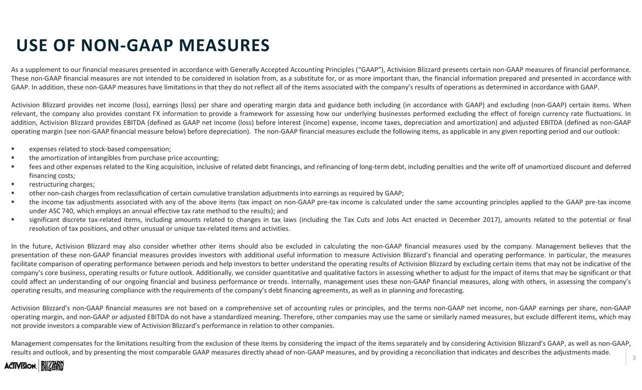 BITDA (defined as non‐GAAP ciples applied to the GAAP pre‐tax income 17), amounts related to the potential or final measures, but exclude different items, which may g the effect of foreign currency rate fluctuations. Inmpany. Management believes that thes per share, non‐GAAP nformation prepared and presented in accordance with easures, along with idering Activision Blizzard's GAAP, as well as non‐GAAP, ations as deteplicable inies and the write off of unamortized discng.t and deferred esents certain non‐GAAP measures of financial performance. cial and operating performance. In particular, the measures ard by excluding certain items that may not be indicative of the er to adjust for the impact of items that may be significant or that ce both including (in accordance wit ct on non‐GAAP pre‐tax income is calculated under the same accounting prin lts); and nesixlwsligheaxCsadJbsAtncdi eemer0eaning. Therefore, other companies may use the same or similarly namedliation tha erallyo not reflect all of the items associated with the company's results of operred by GAAP; the non‐GAAP financial measures usethe terms non‐GAAP ne e (loss) before interest (income) expense, income taxes, depreciation antand the operating results of Activision Blizz forecastiparately and by cons e and operating margin data and guidan lly, we consider quantitative and qualitative factors in assessing wheth tlook. Additiona the most comparable GAAP measures d y also coesults or future our items s exphneamsoelitotoetotnngaasfeaesodedcfpterttnaasotqettitwui,iarlaiicthfraauivestenatsdtaoichpam USE OF As a supplement to our financiameasures presented in acIn thefaciiateacoy'sporeonusiness,otieratirforrmance between periods and helpss perfo