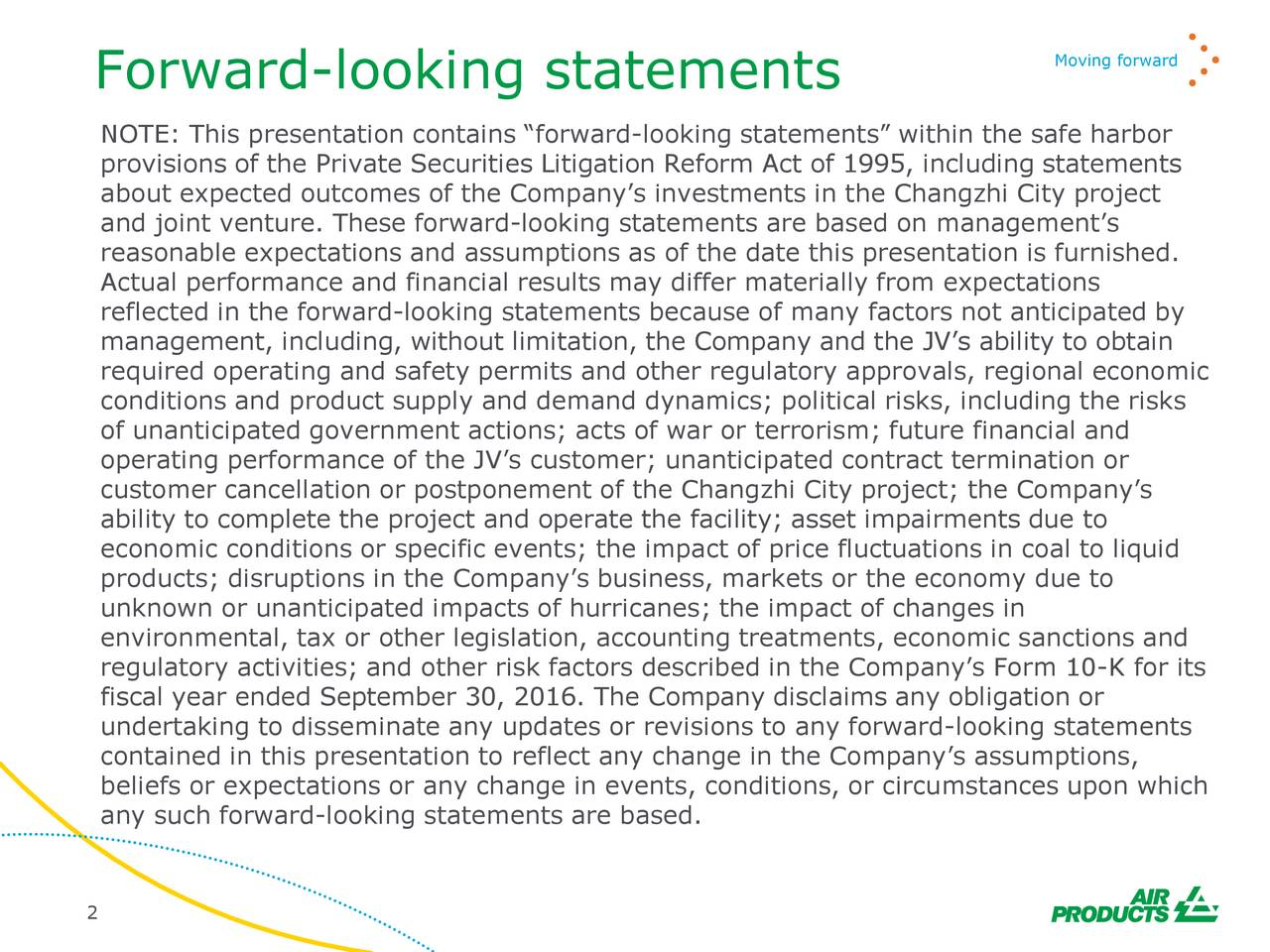 NOTE: This presentation contains forward-looking statements within the safe harbor provisions of the Private Securities Litigation Reform Act of 1995, including statements about expected outcomes of the Companys investments in the Changzhi City project and joint venture. These forward-looking statements are based on managements reasonable expectations and assumptions as of the date this presentation is furnished. Actual performance and financial results may differ materially from expectations reflected in the forward-looking statements because of many factors not anticipated by management, including, without limitation, the Company and the JVs ability to obtain required operating and safety permits and other regulatory approvals, regional economic conditions and product supply and demand dynamics; political risks, including the risks of unanticipated government actions; acts of war or terrorism; future financial and operating performance of the JVs customer; unanticipated contract termination or customer cancellation or postponement of the Changzhi City project; the Companys ability to complete the project and operate the facility; asset impairments due to economic conditions or specific events; the impact of price fluctuations in coal to liquid products; disruptions in the Companys business, markets or the economy due to unknown or unanticipated impacts of hurricanes; the impact of changes in environmental, tax or other legislation, accounting treatments, economic sanctions and regulatory activities; and other risk factors described in the Companys Form 10-K for its fiscal year ended September 30, 2016. The Company disclaims any obligation or undertaking to disseminate any updates or revisions to any forward-looking statements contained in this presentation to reflect any change in the Companys assumptions, beliefs or expectations or any change in events, conditions, or circumstances upon which any such forward-looking statements are based. 2