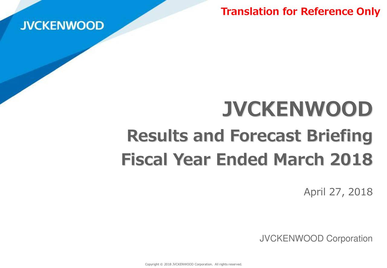 JVCKENWOOD Results and Forecast Briefing Fiscal Year Ended March 2018 April 27, 2018 JVCKENWOOD Corporation