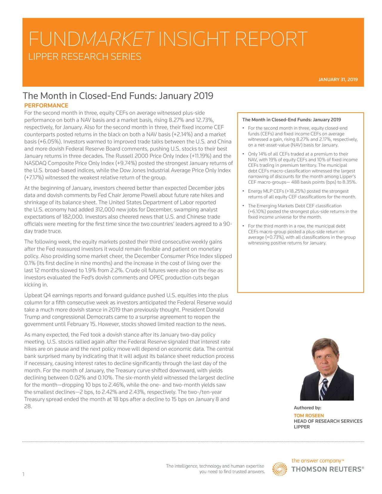 LIPPER RESEARCH SERIES JANUARY 31, 2019 The Month in Closed-End Funds: January 2019 PERFORMANCE For the second month in three, equity CEFs on average witnessed plus-side performance on both a NAV basis and a market basis, rising 8.27% and 12.73%, The Month in Closed-End Funds: January 2019 respectively, for January. Also for the second month in three, their fixed income CEF • For the second month in three, equity closed-end counterparts posted returns in the black on both a NAV basis (+2.14%) and a market funds (CEFs) and fixed income CEFs on average basis (+6.05%). Investors warmed to improved trade talks between the U.S. and China witnessed a gain, rising 8.27% and 2.17%, respectively, and more dovish Federal Reserve Board comments, pushing U.S. stocks to their best on a net-asset-value (NAV) basis for January. January returns in three decades. The Russell 2000 Price Only Index (+11.19%) and the • Only 14% of all CEFs traded at a premium to their NAV, with 19% of equity CEFs and 10% of fixed income NASDAQ Composite Price Only Index (+9.74%) posted the strongest January returns of CEFs trading in premium territory. The municipal the U.S. broad-based indices, while the Dow Jones Industrial Average Price Only Index debt CEFs macro-classification witnessed the largest (+7.17%) witnessed the weakest relative return of the group. narrowing of discounts for the month among Lipper's CEF macro-groups— 488 basis points (bps) to 8.35%. At the beginning of January, investors cheered better than expected December jobs data and dovish comments by Fed Chair Jerome Powell about future rate hikes and • Energy MLP CEFs (+18.25%) posted the strongest returns of all equity CEF classifications for the month. shrinkage of its balance sheet. The United States Department of Labor reported • The Emerging Markets Debt CEF classification the U.S. economy had added 312,000 new jobs for December, swamping analyst (+6.10%) posted the strongest plus-side returns in the expectations of 182,000. 
