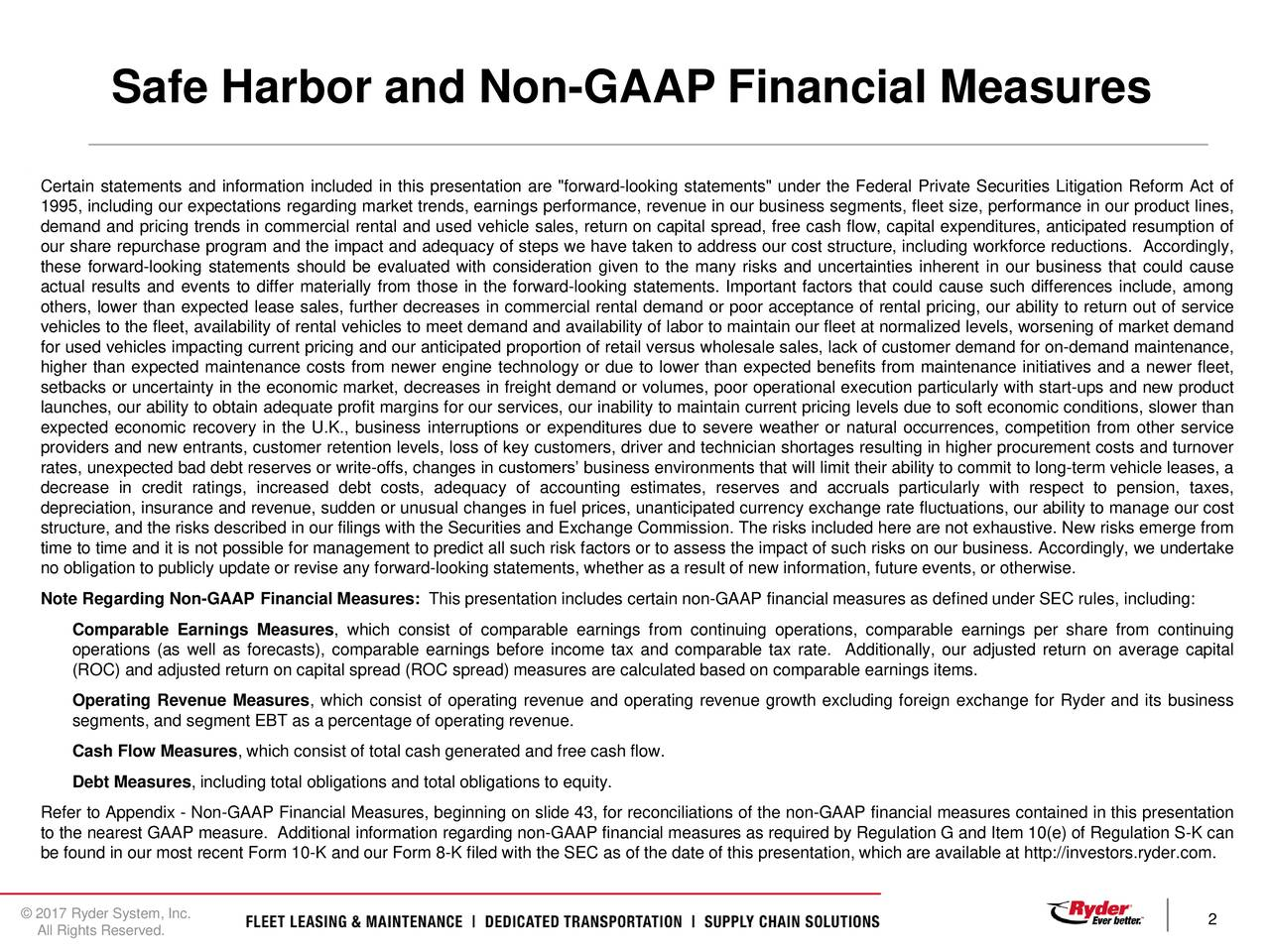 """Certain statements and information included in this presentation are """"forward-looking statements"""" under the Federal Private Securities Litigation Reform Act of 1995, including our expectations regarding market trends, earnings performance, revenue in our business segments, fleet size, performance in our product lines, demand and pricing trends in commercial rental and used vehicle sales, return on capital spread, free cash flow, capital expenditures, anticipated resumption of our share repurchase program and the impact and adequacy of steps we have taken to address our cost structure, including workforce reductions. Accordingly, these forward-looking statements should be evaluated with consideration given to the many risks and uncertainties inherent in our business that could cause actual results and events to differ materially from those in the forward-looking statements. Important factors that could cause such differences include, among others, lower than expected lease sales, further decreases in commercial rental demand or poor acceptance of rental pricing, our ability to return out of service vehicles to the fleet, availability of rental vehicles to meet demand and availability of labor to maintain our fleet at normalized levels, worsening of market demand for used vehicles impacting current pricing and our anticipated proportion of retail versus wholesale sales, lack of customer demand for on-demand maintenance, higher than expected maintenance costs from newer engine technology or due to lower than expected benefits from maintenance initiatives and a newer fleet, setbacks or uncertainty in the economic market, decreases in freight demand or volumes, poor operational execution particularly with start-ups and new product launches, our ability to obtain adequate profit margins for our services, our inability to maintain current pricing levels due to soft economic conditions, slower than expected economic recovery in the U.K., business interruptions or expenditur"""