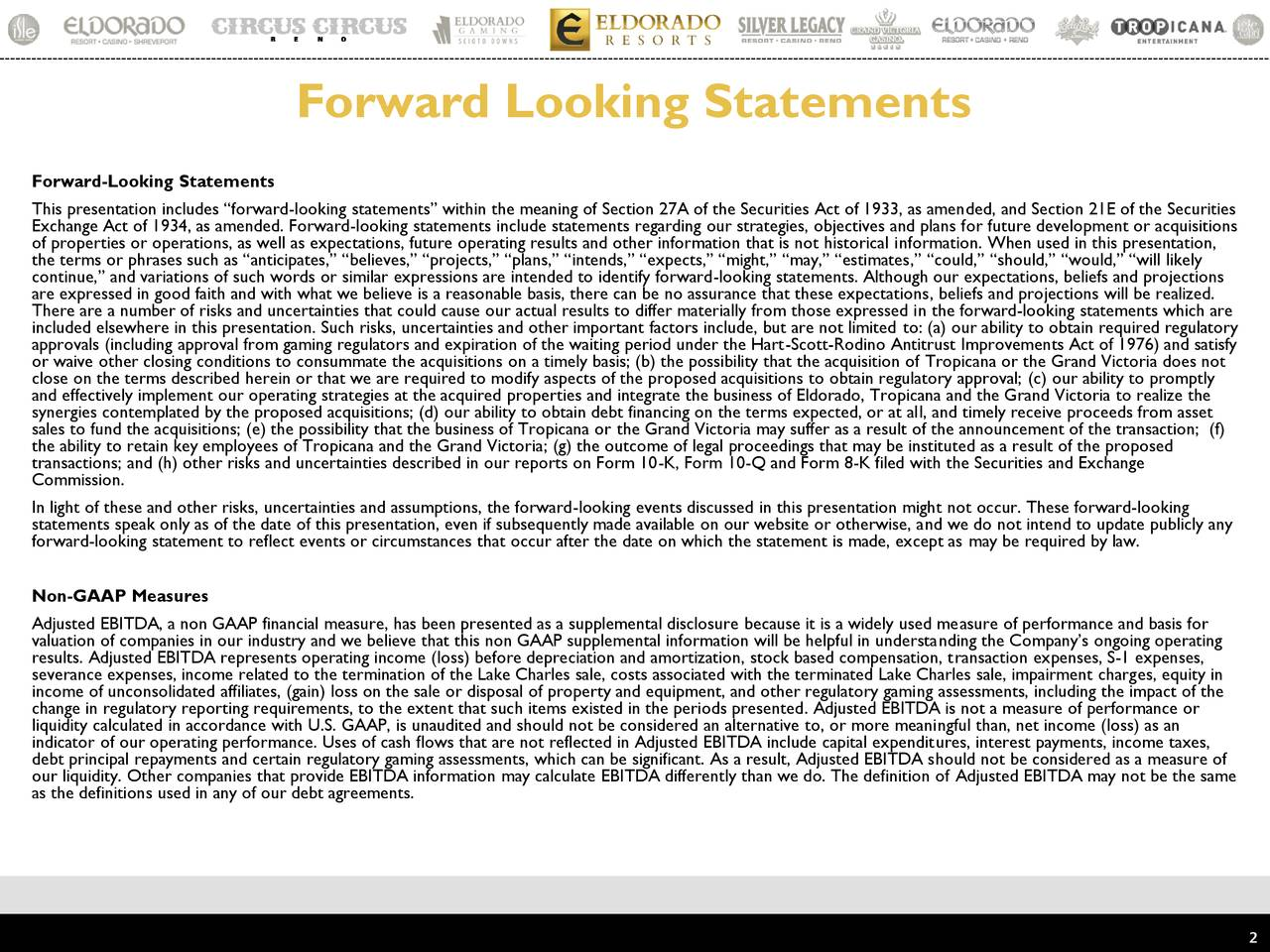 """Forward-Looking Statements This presentation includes """"forward-looking statements"""" within the meaning of Section 27A of the Securities Act of 1933, as amended, and Section 21E of the Securities Exchange Act of 1934, as amended. Forward-looking statements include statements regarding our strategies, objectives and plans for future development or acquisitions of properties or operations, as well as expectations, future operating results and other information that is not historical information. When used in this presentation, the terms or phrases such as """"anticipates,"""" """"believes,"""" """"projects,"""" """"plans,"""" """"intends,"""" """"expects,"""" """"might,"""" """"may,"""" """"estimates,"""" """"could,"""" """"should,"""" """"would,"""" """"will likely continue,"""" and variations of such words or similar expressions are intended to identify forward-looking statements. Although our expectations, beliefs and projections are expressed in good faith and with what we believe is a reasonable basis, there can be no assurance that these expectations, beliefs and projections will be realized. There are a number of risks and uncertainties that could cause our actual results to differ materially from those expressed in the forward-looking statements which are included elsewhere in this presentation. Such risks, uncertainties and other important factors include, but are not limited to: (a) our ability to obtain required regulatory approvals (including approval from gaming regulators and expiration of the waiting period under the Hart-Scott-Rodino Antitrust Improvements Act of 1976) and satisfy or waive other closing conditions to consummate the acquisitions on a timely basis; (b) the possibility that the acquisition of Tropicana or the Grand Victoria does not close on the terms described herein or that we are required to modify aspects of the proposed acquisitions to obtain regulatory approval; (c) our ability to promptly and effectively implement our operating strategies at the acquired properties and integrate the business of Eldorado, Tropi"""