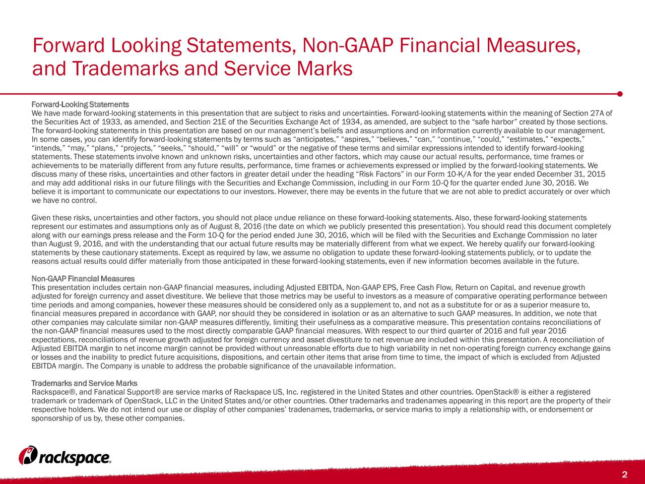 and Trademarks and Service Marks Forward-Looking Statements We have made forward-looking statements in this presentation that are subject to risks and uncertainties. Forward-looking statements within the meaning of Section 27A of the Securities Act of 1933, as amended, and Section 21E of the Securities Exchange Act of 1934, as amended, are subject to the safe harbor created by those sections. The forward-looking statements in this presentation are based on our managements beliefs and assumptions and on information currently available to our management. In some cases, you can identify forward-looking statements by terms such as anticipates, aspires, believes, can, continue, could, estimates, expects, intends, may, plans, projects, seeks, should, will or would or the negative of these terms and similar expressions intended to identify forward-looking statements. These statements involve known and unknown risks, uncertainties and other factors, which may cause our actual results, performance, time frames or achievements to be materially different from any future results, performance, time frames or achievements expressed or implied by the forward-looking statements. We discuss many of these risks, uncertainties and other factors in greater detail under the heading Risk Factors in our Form 10-K/A for the year ended December 31, 2015 and may add additional risks in our future filings with the Securities and Exchange Commission, including in our Form 10-Q for the quarter ended June 30, 2016. We believe it is important to communicate our expectations to our investors. However, there may be events in the future that we are not able to predict accurately or over which we have no control. Given these risks, uncertainties and other factors, you should not place undue reliance on these forward-looking statements. Also, these forward-looking statements represent our estimates and assumptions only as of August 8, 2016 (the date on which we publicly presented this presentation). Y