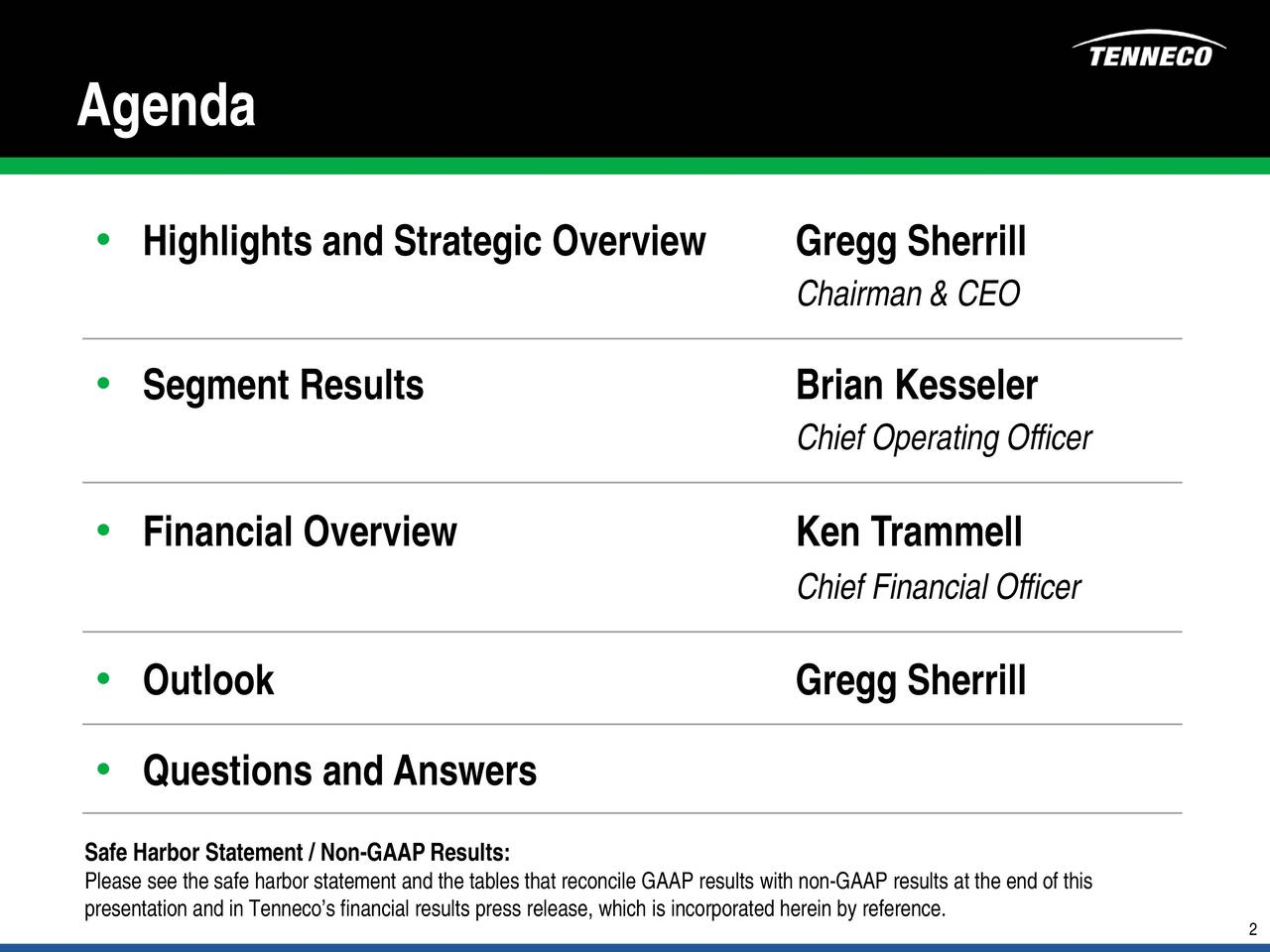 Highlights and Strategic Overview Gregg Sherrill Chairman & CEO Segment Results Brian Kesseler Chief Operating Officer Financial Overview Ken Trammell Chief Financial Officer Outlook Gregg Sherrill Questions and Answers Please see the safe harbor statement and the tables that reconcile GAAP results with non-GAAP results at the end of this presentation and in Tennecos financial results press release, which is incorporated herein by reference.
