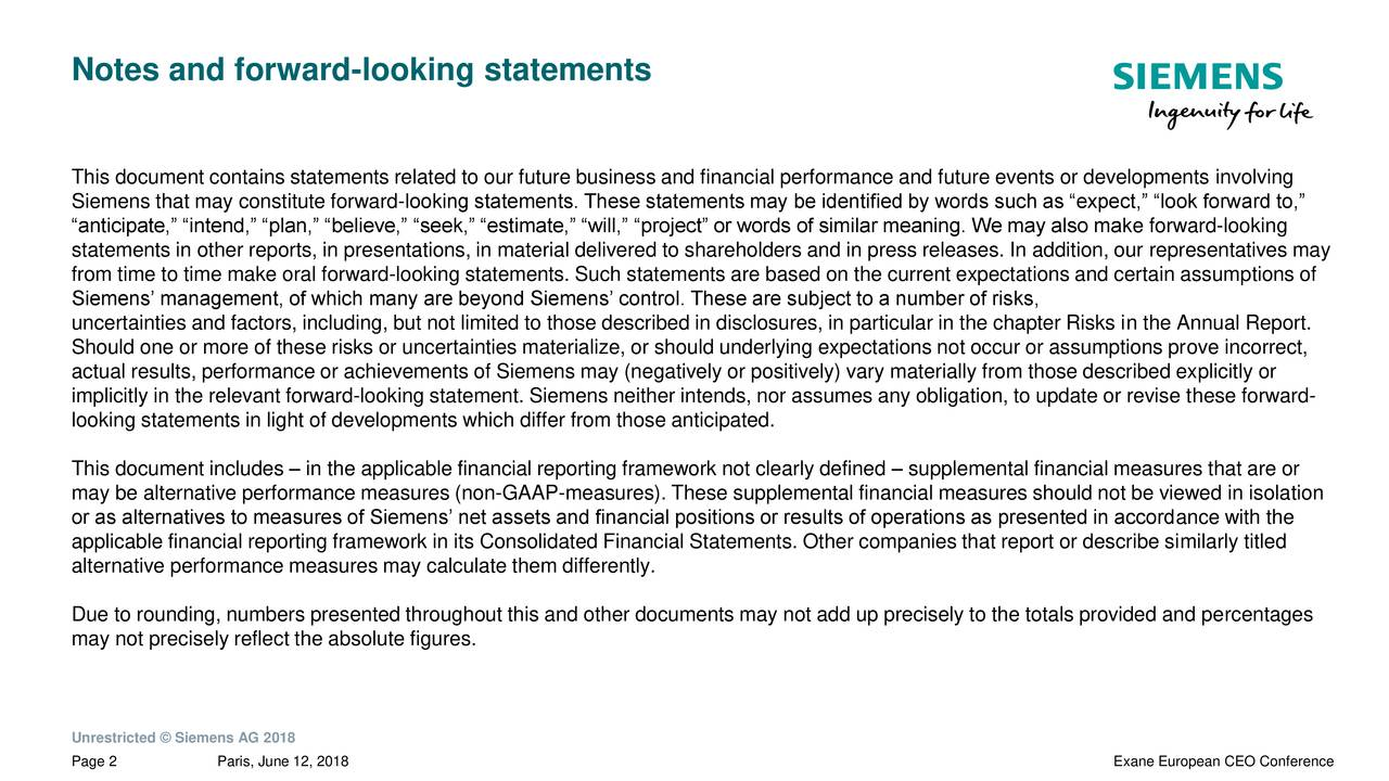 """This document contains statements related to our future business and financial performance and future events or developments involving Siemens that may constitute forward-looking statements. These statements may be identified by words such as """"expect,"""" """"look forward to,"""" """"anticipate,"""" """"intend,"""" """"plan,"""" """"believe,"""" """"seek,"""" """"estimate,"""" """"will,"""" """"project"""" or words of similar meaning. We may also make forward-looking statements in other reports, in presentations, in material delivered to shareholders and in press releases. In addition, our representatives may from time to time make oral forward-looking statements. Such statements are based on the current expectations and certain assumptions of Siemens' management, of which many are beyond Siemens' control. These are subject to a number of risks, uncertainties and factors, including, but not limited to those described in disclosures, in particular in the chapter Risks in the Annual Report. Should one or more of these risks or uncertainties materialize, or should underlying expectations not occur or assumptions prove incorrect, actual results, performance or achievements of Siemens may (negatively or positively) vary materially from those described explicitly or implicitly in the relevant forward-looking statement. Siemens neither intends, nor assumes any obligation, to update or revise these forward- looking statements in light of developments which differ from those anticipated. This document includes – in the applicable financial reporting framework not clearly defined – supplemental financial measures that are or may be alternative performance measures (non-GAAP-measures). These supplemental financial measures should not be viewed in isolation or as alternatives to measures of Siemens' net assets and financial positions or results of operations as presented in accordance with the applicable financial reporting framework in its Consolidated Financial Statements. Other companies that report or describe similarly titled al"""