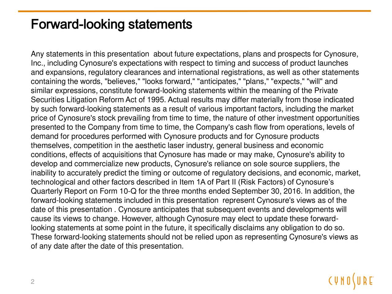 """Any statements in this presentation about future expectations, plans and prospects for Cynosure, Inc., including Cynosure's expectations with respect to timing and success of product launches and expansions, regulatory clearances and international registrations, as well as other statements containing the words, """"believes,"""" """"looks forward,"""" """"anticipates,"""" """"plans,"""" """"expects,"""" """"will"""" and similar expressions, constitute forward-looking statements within the meaning of the Private Securities Litigation Reform Act of 1995. Actual results may differ materially from those indicated by such forward-looking statements as a result of various important factors, including the market price of Cynosure's stock prevailing from time to time, the nature of other investment opportunities presented to the Company from time to time, the Company's cash flow from operations, levels of demand for procedures performed with Cynosure products and for Cynosure products themselves, competition in the aesthetic laser industry, general business and economic conditions, effects of acquisitions that Cynosure has made or may make, Cynosure's ability to develop and commercialize new products, Cynosure's reliance on sole source suppliers, the inability to accurately predict the timing or outcome of regulatory decisions, and economic, market, technological and other factors described in Item 1A of Part II (Risk Factors) of Cynosures Quarterly Report on Form 10-Q for the three months ended September 30, 2016. In addition, the forward-looking statements included in this presentation represent Cynosure's views as of the date of this presentation . Cynosure anticipates that subsequent events and developments will cause its views to change. However, although Cynosure may elect to update these forward- looking statements at some point in the future, it specifically disclaims any obligation to do so. These forward-looking statements should not be relied upon as representing Cynosure's views as of any date aft"""