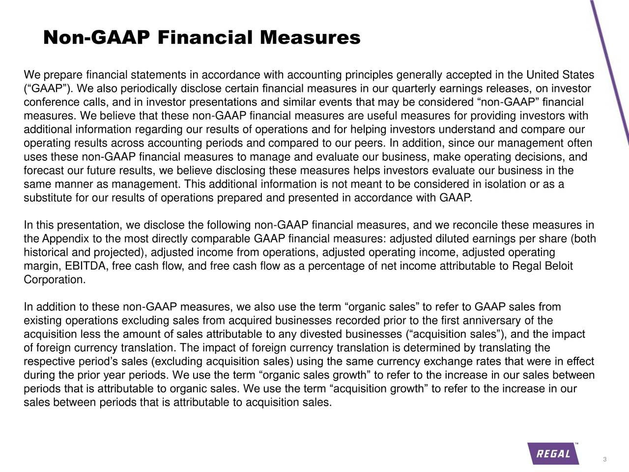 We prepare financial statements in accordance with accounting principles generally accepted in the United States (GAAP). We also periodically disclose certain financial measures in our quarterly earnings releases, on investor conference calls, and in investor presentations and similar events that may be considered non-GAAP financial measures. We believe that these non-GAAP financial measures are useful measures for providing investors with additional information regarding our results of operations and for helping investors understand and compare our operating results across accounting periods and compared to our peers. In addition, since our management often uses these non-GAAP financial measures to manage and evaluate our business, make operating decisions, and forecast our future results, we believe disclosing these measures helps investors evaluate our business in the same manner as management. This additional information is not meant to be considered in isolation or as a substitute for our results of operations prepared and presented in accordance with GAAP. In this presentation, we disclose the following non-GAAP financial measures, and we reconcile these measures in the Appendix to the most directly comparable GAAP financial measures: adjusted diluted earnings per share (both historical and projected), adjusted income from operations, adjusted operating income, adjusted operating margin, EBITDA, free cash flow, and free cash flow as a percentage of net income attributable to Regal Beloit Corporation. In addition to these non-GAAP measures, we also use the term organic sales to refer to GAAP sales from existing operations excluding sales from acquired businesses recorded prior to the first anniversary of the acquisition less the amount of sales attributable to any divested businesses (acquisition sales), and the impact of foreign currency translation. The impact of foreign currency translation is determined by translating the respective periods sales (excluding