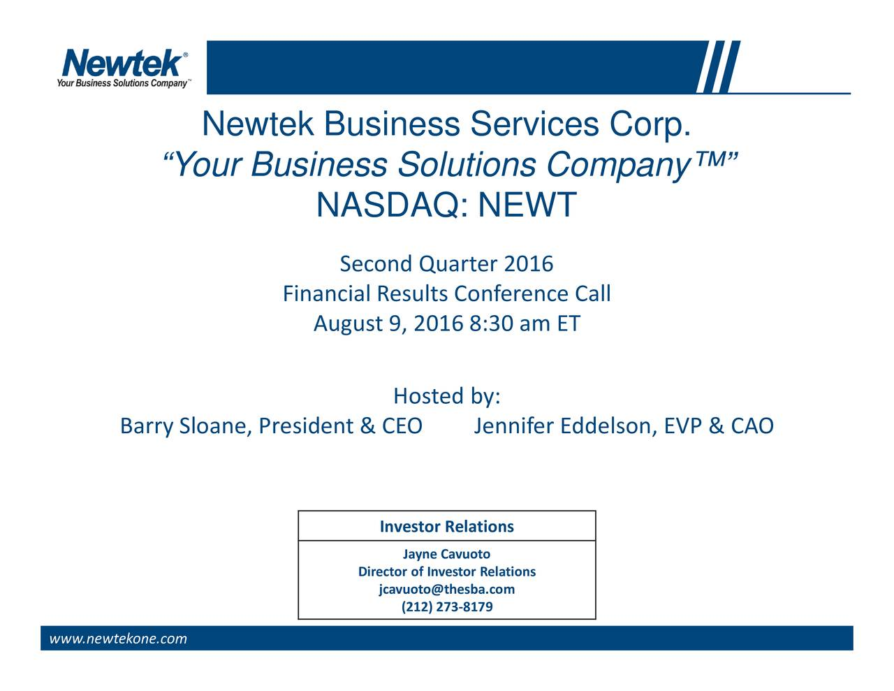 , EVP & CAO Hosted by: Jayne (212) 273-8179 Investjcavuoto@thesba.com Second Quarter 2016 Director of Investor Relations NASDAQ: NEWTAugust 9, 2016 8:30 am ET Financial Results Conference Call Newtek Business Services Corp. Your Business Solutions Company Barry Sloane, President & CEO Jennifer Eddelson www.newtekone.com