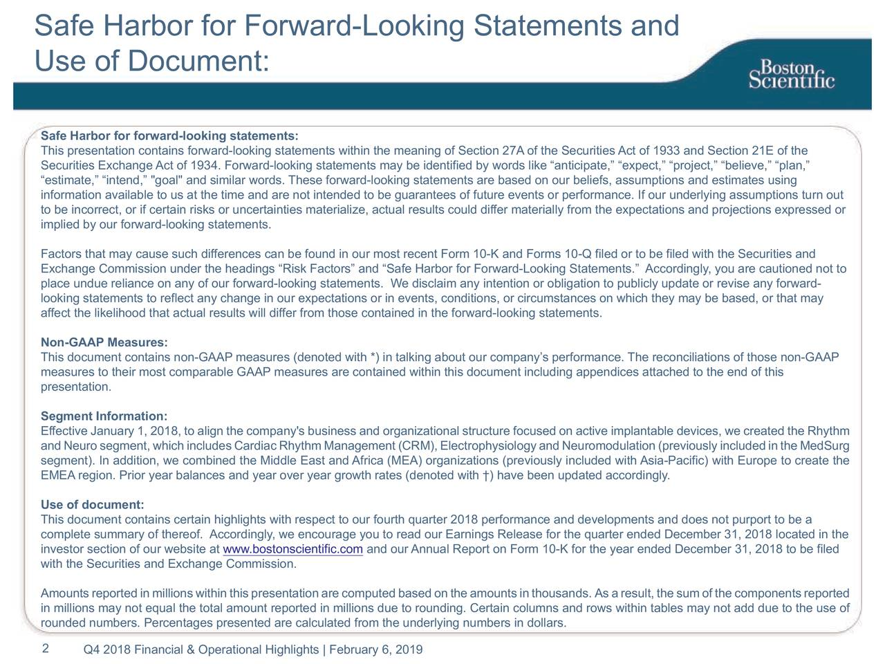 """Use of Document: Safe Harbor for forward-looking statements: This presentation contains forward-looking statements within the meaning of Section 27A of the Securities Act of 1933 and Section 21E of the Securities Exchange Act of 1934. Forward-looking statements may be identified by words like """"anticipate,"""" """"expect,"""" """"project,"""" """"believe,"""" """"plan,"""" """"estimate,"""" """"intend,"""" """"goal"""" and similar words. These forward-looking statements are based on our beliefs, assumptions and estimates using information available to us at the time and are not intended to be guarantees of future events or performance. If our underlying assumptions turn out to be incorrect, or if certain risks or uncertainties materialize, actual results could differ materially from the expectations and projections expressed or implied by our forward-looking statements. Factors that may cause such differences can be found in our most recent Form 10-K and Forms 10-Q filed or to be filed with the Securities and Exchange Commission under the headings """"Risk Factors"""" and """"Safe Harbor for Forward-Looking Statements."""" Accordingly, you are cautioned not to place undue reliance on any of our forward-looking statements. We disclaim any intention or obligation to publicly update or revise any forward- looking statements to reflect any change in our expectations or in events, conditions, or circumstances on which they may be based, or that may affect the likelihood that actual results will differ from those contained in the forward-looking statements. Non-GAAP Measures: This document contains non-GAAP measures (denoted with *) in talking about our company's performance. The reconciliations of those non-GAAP measures to their most comparable GAAP measures are contained within this document including appendices attached to the end of this presentation. Segment Information: Effective January 1, 2018, to align the company's business and organizational structure focused on active implantable devices, we created the Rhythm and N"""