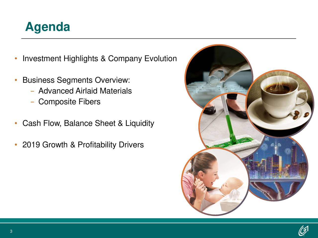 • Investment Highlights & Company Evolution • Business Segments Overview: − Advanced Airlaid Materials − Composite Fibers • Cash Flow, Balance Sheet & Liquidity • 2019 Growth & Profitability Drivers 3