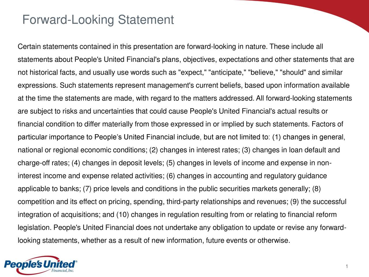 """Certain statements contained in this presentation are forward-looking in nature. These include all statements about People's United Financial's plans, objectives, expectations and other statements that are not historical facts, and usually use words such as """"expect,"""" """"anticipate,"""" """"believe,"""" """"should"""" and similar expressions. Such statements represent management's current beliefs, based upon information available at the time the statements are made, with regard to the matters addressed.All forward-looking statements are subject to risks and uncertainties that could cause People's United Financial's actual results or financial condition to differ materially from those expressed in or implied by such statements. Factors of particular importance to Peoples United Financial include, but are not limited to: (1) changes in general, national or regional economic conditions; (2) changes in interest rates; (3) changes in loan default and charge-off rates; (4) changes in deposit levels; (5) changes in levels of income and expense in non- interest income and expense related activities; (6) changes in accounting and regulatory guidance applicable to banks; (7) price levels and conditions in the public securities markets generally; (8) competition and its effect on pricing, spending, third-party relationships and revenues; (9) the successful integration of acquisitions; and (10) changes in regulation resulting from or relating to financial reform legislation. People's United Financial does not undertake any obligation to update or revise any forward- looking statements, whether as a result of new information, future events or otherwise. 1"""
