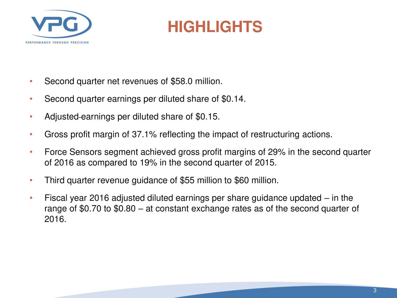 Second quarter net revenues of $58.0 million. Second quarter earnings per diluted share of $0.14. Adjusted earnings per diluted share of $0.15. Gross profit margin of 37.1% reflecting the impact of restructuring actions. Force Sensors segment achieved gross profit margins of 29% in the second quarter of 2016 as compared to 19% in the second quarter of 2015. Third quarter revenue guidance of $55 million to $60 million. Fiscal year 2016 adjusted diluted earnings per share guidance updated  in the range of $0.70 to $0.80  at constant exchange rates as of the second quarter of 2016. 3