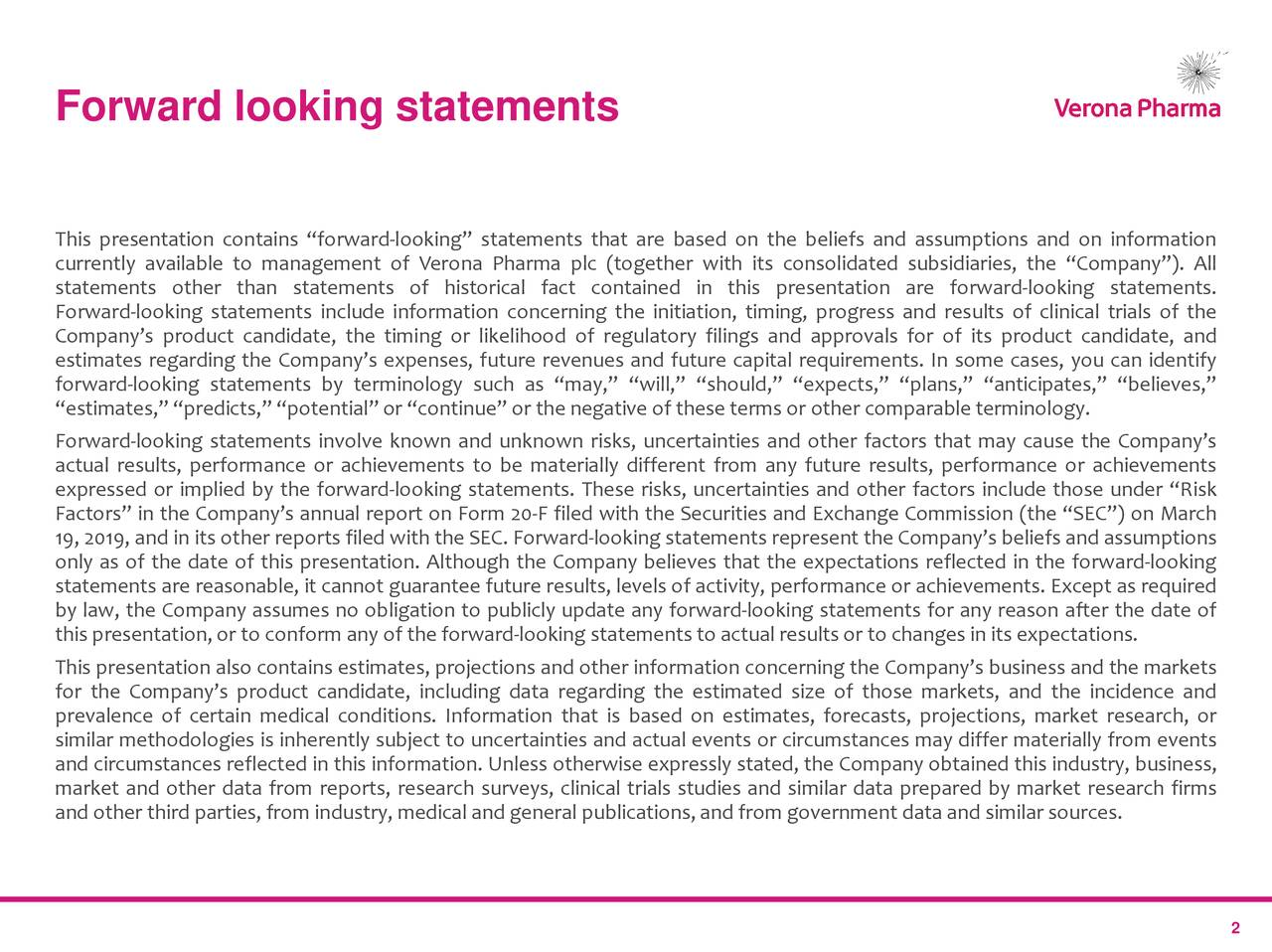 "This presentation contains ""forward-looking"" statements that are based on the beliefs and assumptions and on information currently available to management of Verona Pharma plc (together with its consolidated subsidiaries, the ""Company""). All statements other than statements of historical fact contained in this presentation are forward-looking statements. Forward-looking statements include information concerning the initiation, timing, progress and results of clinical trials of the Company's product candidate, the timing or likelihood of regulatory filings and approvals for of its product candidate, and estimates regarding the Company's expenses, future revenues and future capital requirements. In some cases, you can identify forward-looking statements by terminology such as ""may,"" ""will,"" ""should,"" ""expects,"" ""plans,"" ""anticipates,"" ""believes,"" ""estimates,""""predicts,"" ""potential""or ""continue"" or the negative of these terms or other comparable terminology. Forward-looking statements involve known and unknown risks, uncertainties and other factors that may cause the Company's actual results, performance or achievements to be materially different from any future results, performance or achievements expressed or implied by the forward-looking statements. These risks, uncertainties and other factors include those under ""Risk Factors"" in the Company's annual report on Form 20-F filed with the Securities and Exchange Commission (the ""SEC"") on March 19, 2019, and in its other reports filed with the SEC. Forward-looking statements represent the Company's beliefs and assumptions only as of the date of this presentation. Although the Company believes that the expectations reflected in the forward-looking statements are reasonable, it cannot guarantee future results, levels of activity, performance or achievements. Except as required by law, the Company assumes no obligation to publicly update any forward-looking statements for any reason after the date of this presentation,or to conform any of the forward-looking statements to actual results or to changes in its expectations. This presentation also contains estimates, projections and other information concerning the Company's business and the markets for the Company's product candidate, including data regarding the estimated size of those markets, and the incidence and prevalence of certain medical conditions. Information that is based on estimates, forecasts, projections, market research, or similar methodologies is inherently subject to uncertainties and actual events or circumstances may differ materially from events and circumstances reflected in this information. Unless otherwise expressly stated, the Company obtained this industry, business, market and other data from reports, research surveys, clinical trials studies and similar data prepared by market research firms and other third parties, from industry, medical and general publications,and from government data and similar sources. 2"