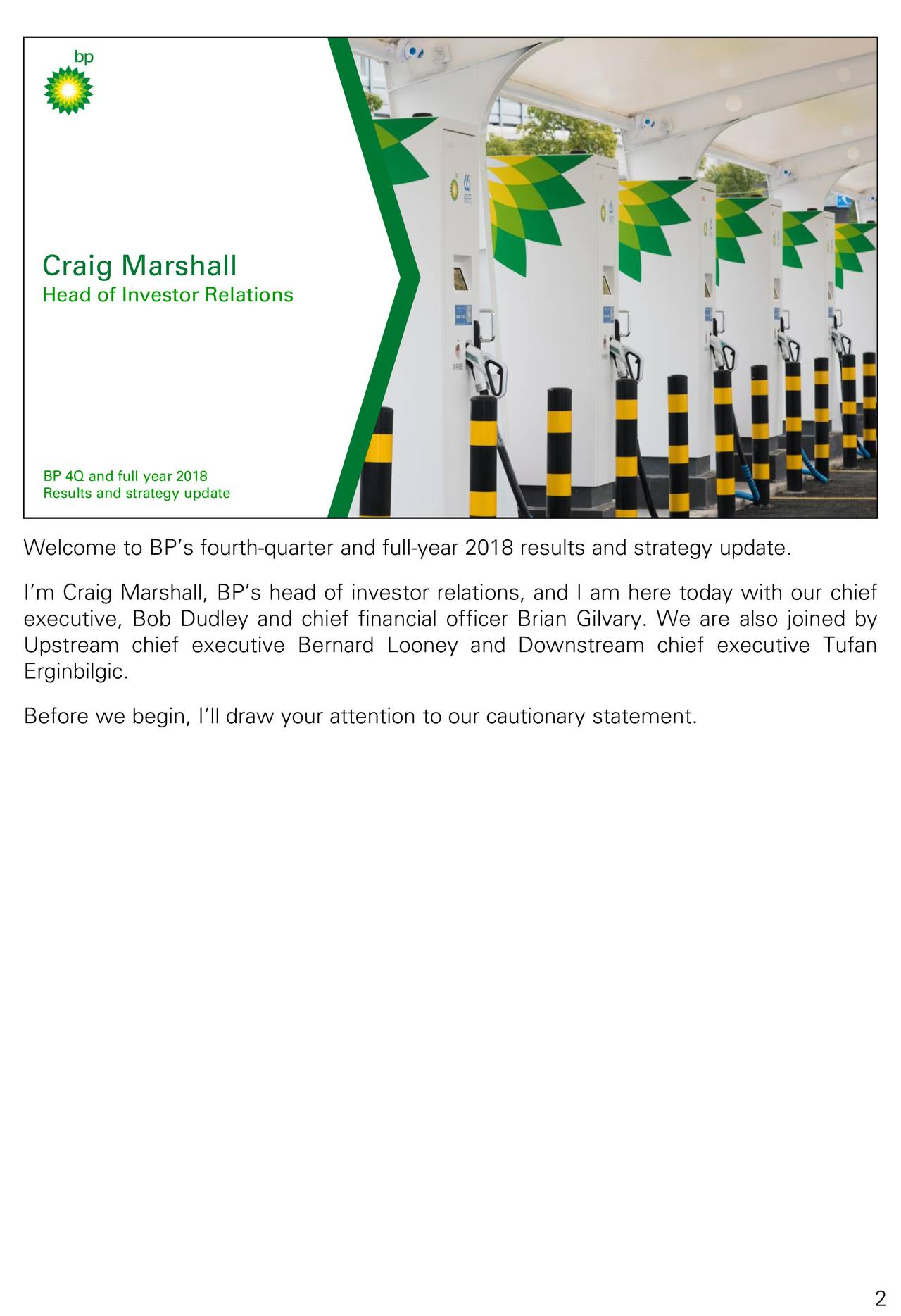 Head of Investor Relations BP 4Q and full year 2018 BP 4Q & FULL YEAR 2018 RESULTS & STRATEGY UPDATE keep a2vancing Welcome to BP's fourth-quarter and full-year 2018 results and strategy update. I'm Craig Marshall, BP's head of investor relations, and I am here today with our chief executive, Bob Dudley and chief financial officer Brian Gilvary. We are also joined by Upstream chief executive Bernard Looney and Downstream chief executive Tufan Erginbilgic. Before we begin, I'll draw your attention to our cautionary statement. 2