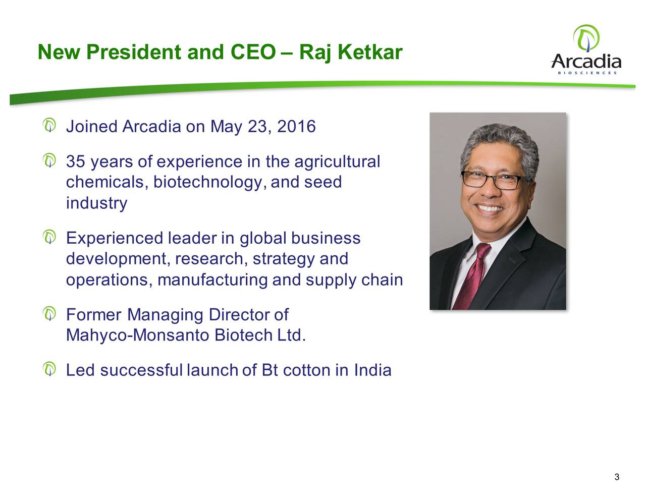 Joined Arcadia  on May 23, 2016 35 years of experience in  the agricultural chemicals, biotechnology, and seed industry Experienced leader in global business development, research, strategy and operations, manufacturinga  nd supply chain Former Managing Director of Mahyco-Monsanto  Biotech Ltd. Led successful launch  of Bt cotton in India 3
