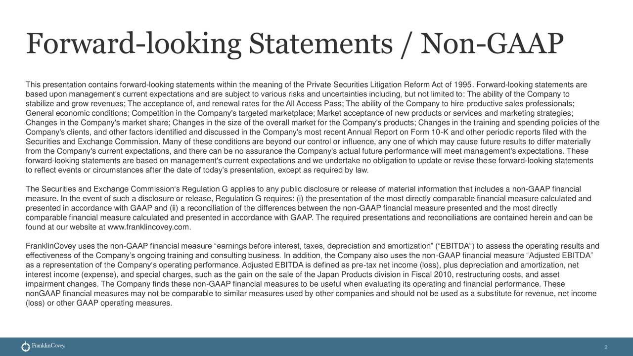 This presentation contains forward-looking statements within the meaning of the Private Securities Litigation Reform Act of 1995. Forward-looking statements are based upon management's current expectations and are subject to various risks and uncertainties including, but not limited to: The ability of the Company to stabilize and grow revenues; The acceptance of, and renewal rates for the All Access Pass; The ability of the Company to hire productive sales professionals; General economic conditions; Competition in the Company's targeted marketplace; Market acceptance of new products or services and marketing strategies; Changes in the Company's market share; Changes in the size of the overall market for the Company's products; Changes in the training and spending policies of the Company's clients, and other factors identified and discussed in the Company's most recent Annual Report on Form 10-K and other periodic reports filed with the Securities and Exchange Commission. Many of these conditions are beyond our control or influence, any one of which may cause future results to differ materially from the Company's current expectations, and there can be no assurance the Company's actual future performance will meet management's expectations. These forward-looking statements are based on management's current expectations and we undertake no obligation to update or revise these forward-looking statements to reflect events or circumstances after the date of today's presentation, except as required by law. The Securities and Exchange Commission's Regulation G applies to any public disclosure or release of material information that includes a non-GAAP financial measure. In the event of such a disclosure or release, Regulation G requires: (i) the presentation of the most directly comparable financial measure calculated and presented in accordance with GAAP and (ii) a reconciliation of the differences between the non-GAAP financial measure presented and the most directly comp
