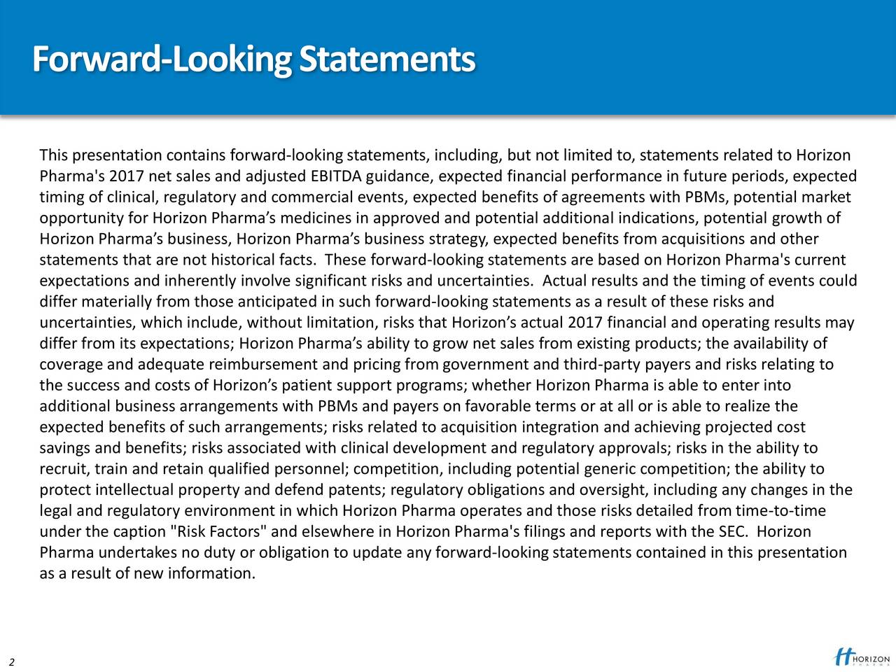 "This presentation contains forward-looking statements, including, but not limited to, statements related to Horizon Pharma's 2017 net sales and adjusted EBITDA guidance, expected financial performance in future periods, expected timing of clinical, regulatory and commercial events, expected benefits of agreements with PBMs, potential market opportunity for Horizon Pharmas medicines in approved and potential additional indications, potential growth of Horizon Pharmas business, Horizon Pharmas business strategy, expected benefits from acquisitions and other statements that are not historical facts. These forward-looking statements are based on Horizon Pharma's current expectations and inherently involve significant risks and uncertainties. Actual results and the timing of events could differ materially from those anticipated in such forward-looking statements as a result of these risks and uncertainties, which include, without limitation, risks that Horizons actual 2017 financial and operating results may differ from its expectations; Horizon Pharmas ability to grow net sales from existing products; the availability of coverage and adequate reimbursement and pricing from government and third-party payers and risks relating to the success and costs of Horizons patient support programs; whether Horizon Pharma is able to enter into additional business arrangements with PBMs and payers on favorable terms or at all or is able to realize the expected benefits of such arrangements; risks related to acquisition integration and achieving projected cost savings and benefits; risks associated with clinical development and regulatory approvals; risks in the ability to recruit, train and retain qualified personnel; competition, including potential generic competition; the ability to protect intellectual property and defend patents; regulatory obligations and oversight, including any changes in the legal and regulatory environment in which Horizon Pharma operates and those risks detailed from time-to-time under the caption ""Risk Factors"" and elsewhere in Horizon Pharma's filings and reports with the SEC. Horizon Pharma undertakes no duty or obligation to update any forward-lookingstatements contained in this presentation as a result of new information. Confidential Information  Horizon Pharma plc"