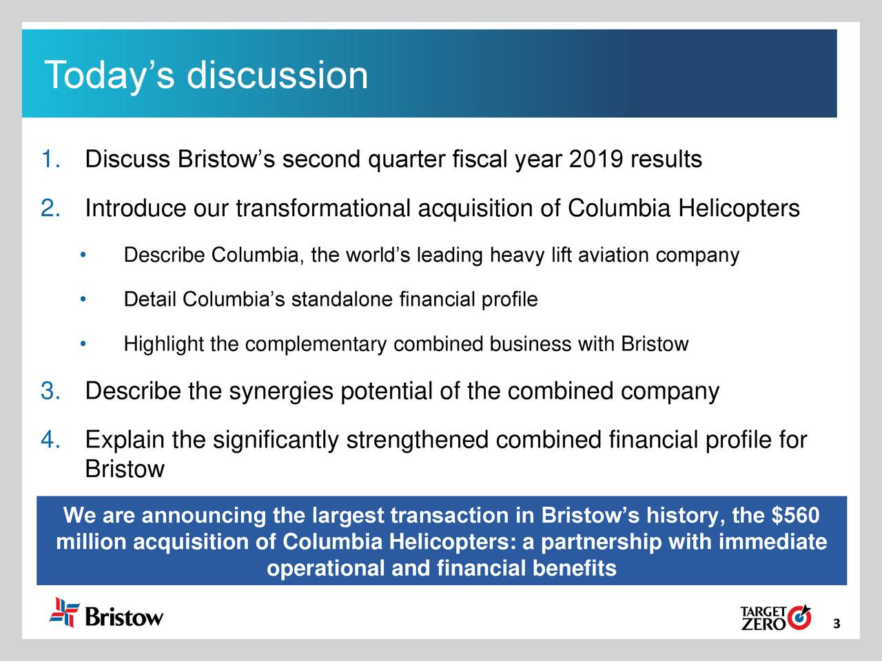 90 160 Fill T oday's discussion 212 0 0 1. Discuss Bristow's second quarter fiscal year 2019 results Fill 2. Introduce our transformational acquisition of Columbia Helicopters 152 150 • Describe Columbia, the world's leading heavy lift aviation company 151 Fill • Detail Columbia's standalone financial profile • Highlight the complementary combined business with Bristow 187 219 3. Describe the synergies potential of the combined company Fill 4. Explain the significantly strengthened combined financial profile for Bristow 915 91 Fill We are announcing the largest transaction in Bristow's history, the $560 million acquisition of Columbia Helicopters: a partnership with immediate operational and financial benefits 189 188 Fill