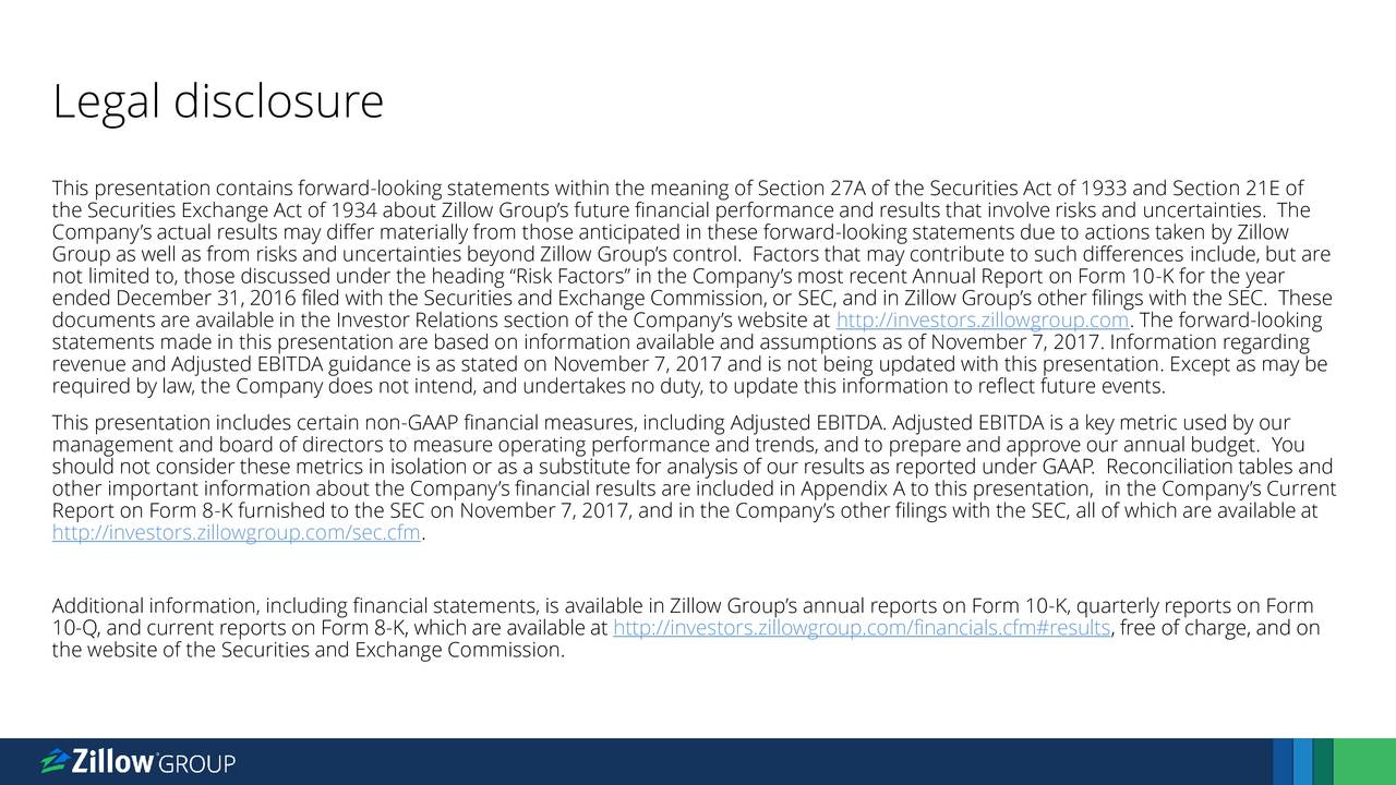 """This presentation contains forward-looking statements within the meaning of Section 27A of the Securities Act of 1933 and Section 21E of the Securities Exchange Act of 1934 about Zillow Group's future financial performance and results that involve risks and uncertainties. The Company's actual results may differ materially from those anticipated in these forward-looking statements due to actions taken by Zillow Group as well as from risks and uncertainties beyond Zillow Group's control. Factors that may contribute to such differences include, but are not limited to, those discussed under the heading """"Risk Factors"""" in the Company's most recent Annual Report on Form 10-K for the year ended December 31, 2016 filed with the Securities and Exchange Commission, or SEC, and in Zillow Group's other filings with the SEC. These documents are available in the Investor Relations section of the Company's website at http://investors.zillowgroup.com. The forward-looking statements made in this presentation are based on information available and assumptions as of November 7, 2017. Information regarding revenue and Adjusted EBITDA guidance is as stated on November 7, 2017 and is not being updated with this presentation. Except as may be required by law, the Company does not intend, and undertakes no duty, to update this information to reflect future events. This presentation includes certain non-GAAP financial measures, including Adjusted EBITDA. Adjusted EBITDA is a key metric used by our management and board of directors to measure operating performance and trends, and to prepare and approve our annual budget. You should not consider these metrics in isolation or as a substitute for analysis of our results as reported under GAAP. Reconciliation tables and other important information about the Company's financial results are included in Appendix A to this presentation, in the Company's Current Report on Form 8-K furnished to the SEC on November 7, 2017, and in the Company's other fi"""