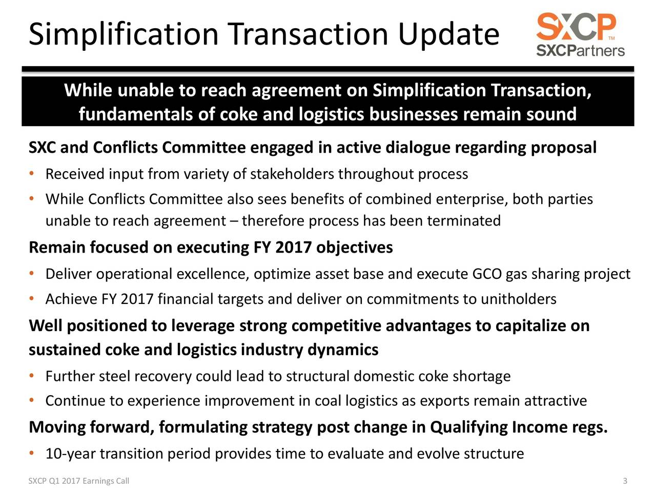 While unable to reach agreement on Simplification Transaction, fundamentals of coke and logistics businesses remain sound SXC and Conflicts Committee engaged in active dialogue regarding proposal Received input from variety of stakeholders throughout process While Conflicts Committee also sees benefits of combined enterprise, both parties unable to reach agreement  therefore process has been terminated Remain focused on executing FY 2017 objectives Deliver operational excellence, optimize asset base and execute GCO gas sharing project Achieve FY 2017 financial targets and deliver on commitments to unitholders Well positioned to leverage strong competitive advantages to capitalize on sustained coke and logistics industry dynamics Further steel recovery could lead to structural domestic coke shortage Continue to experience improvement in coal logistics as exports remain attractive Moving forward, formulating strategy post change in Qualifying Income regs. 10-year transition period provides time to evaluate and evolve structure