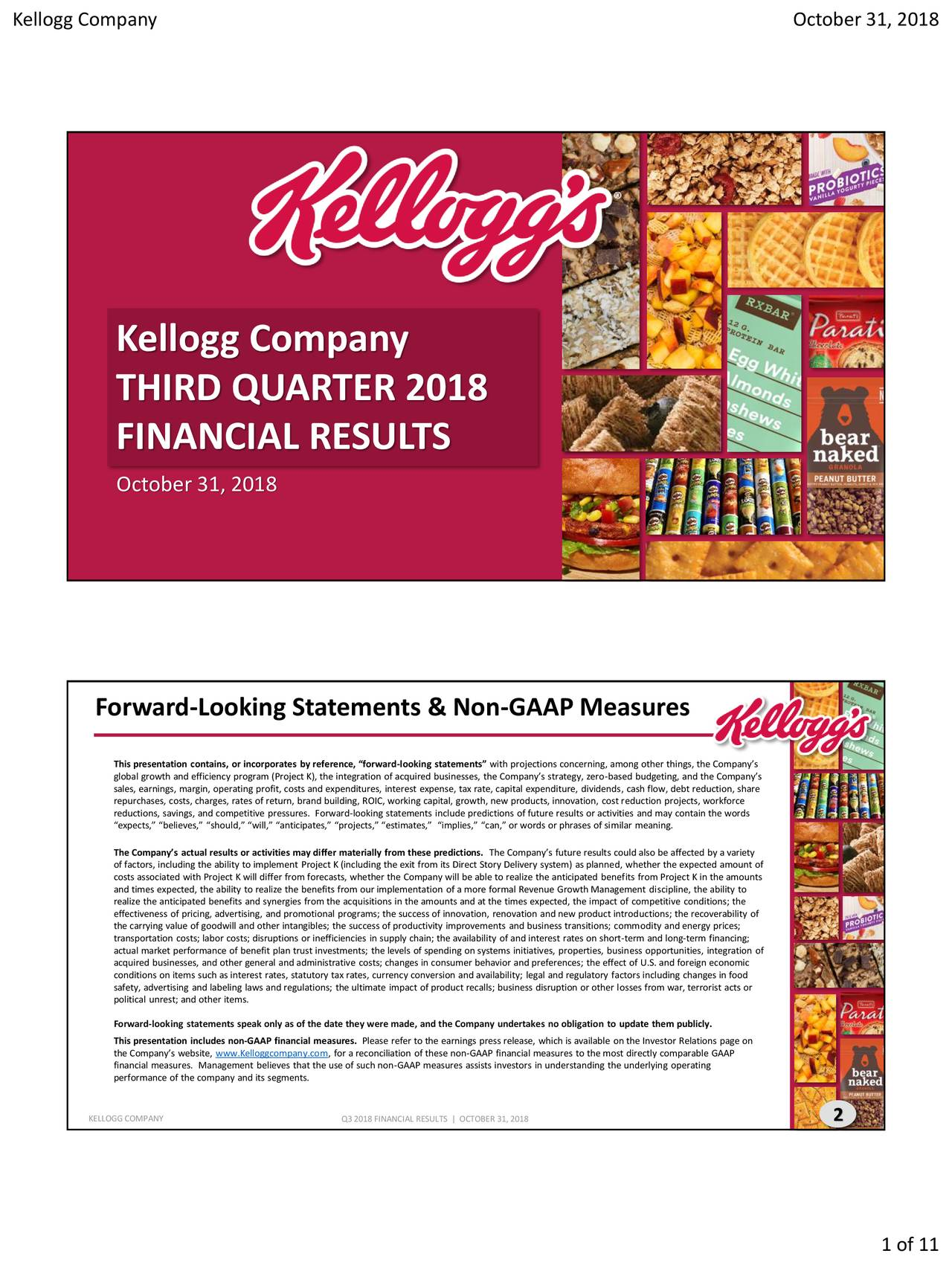 """Kellogg Company THIRD QUARTER 2018 FINANCIAL RESULTS October 31, 2018 Forward-Looking Statements & Non-GAAP Measures global growth and efficiency program (Project K), the integration of acquired businesses, the Company's strategy, zero-based budgeting, and the Company's sales, earnings, margin, operating profit, costs and expenditures, interest expense, tax rate, capital expenditure, dividends, cash flow, debt reduction, share repurchases, costs, charges, rates of return, brand building, ROIC, working capital, growth, new products, innovation, cost reduction projects, workforce reductions, savings, and competitive pressures. Forward-looking statements include predictions of future results or activities and may contain the words """"expects,"""" """"believes,"""" """"should,"""" """"will,"""" """"anticipates,"""" """"projects,"""" """"estimates,"""" """"implies,"""" """"can,"""" or words or phrases of similar meaning. The Company's actual results or activities may differ materially from these predictions. The Company's future results could also be affected by a variety of factors, including the ability to implement Project K (including the exit from its Direct Story Delivery system) as planned, whether the expected amount of costs associated with Project K will differ from forecasts, whether the Company will be able to realize the anticipated benefits from Project K in the amounts and times expected, the ability to realize the benefits from our implementation of a more formal Revenue Growth Management discipline, the ability to realize the anticipated benefits and synergies from the acquisitions in the amounts and at the times expected, the impact of competitive conditions; the the carrying value of goodwill and other intangibles; the success of productivity improvements and business transitions; commodity and energy prices;ity of transportation costs; labor costs; disruptions or inefficiencies in supply chain; the availability of and interest rates on short-term and long-term financing; actual market performance of ben"""