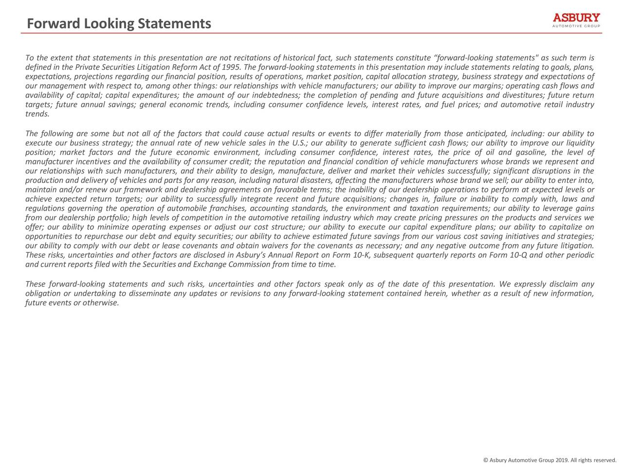 """To the extent that statements in this presentation are not recitations of historical fact, such statements constitute """"forward-looking statements"""" as such term is defined in the Private Securities Litigation Reform Act of 1995. The forward-looking statements in this presentation may include statements relating to goals, plans, expectations, projections regarding our financial position, results of operations, market position, capital allocation strategy, business strategy and expectations of our management with respect to, among other things: our relationships with vehicle manufacturers; our ability to improve our margins; operating cash flows and availability of capital; capital expenditures; the amount of our indebtedness; the completion of pending and future acquisitions and divestitures; future return targets; future annual savings; general economic trends, including consumer confidence levels, interest rates, and fuel prices; and automotive retail industry trends. The following are some but not all of the factors that could cause actual results or events to differ materially from those anticipated, including: our ability to execute our business strategy; the annual rate of new vehicle sales in the U.S.; our ability to generate sufficient cash flows; our ability to improve our liquidity position; market factors and the future economic environment, including consumer confidence, interest rates, the price of oil and gasoline, the level of manufacturer incentives and the availability of consumer credit; the reputation and financial condition of vehicle manufacturers whose brands we represent and our relationships with such manufacturers, and their ability to design, manufacture, deliver and market their vehicles successfully; significant disruptions in the production and delivery of vehicles and parts for any reason, including natural disasters, affecting the manufacturers whose brand we sell; our ability to enter into, maintain and/or renew our framework and dealer"""