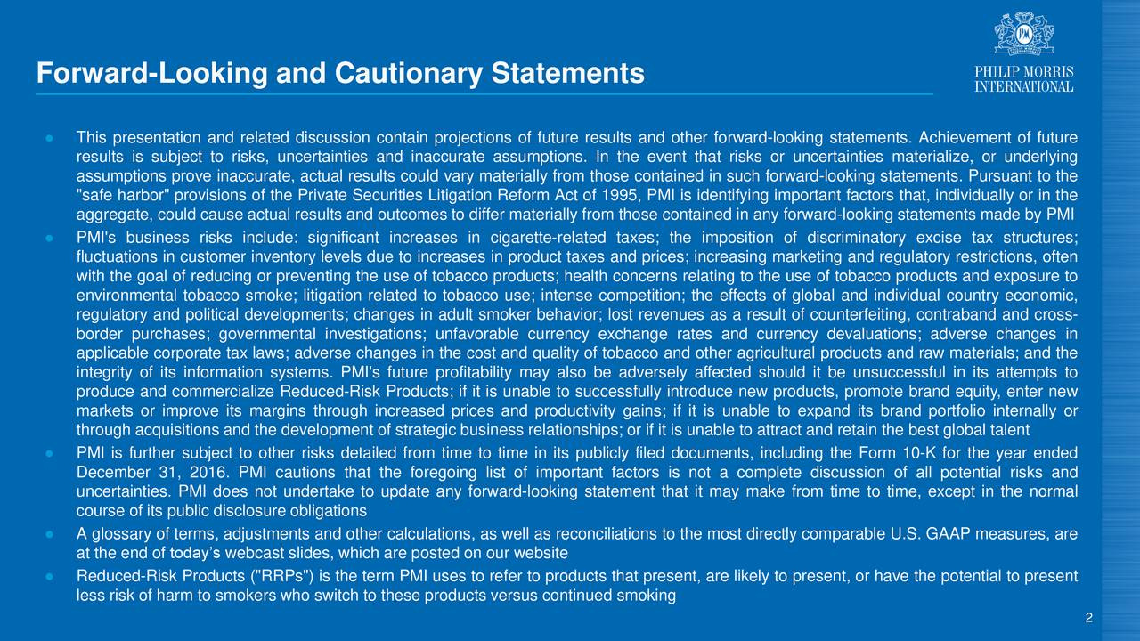 """This presentation and related discussion contain projections of future results and other forward-looking statements. Achievement of future results is subject to risks, uncertainties and inaccurate assumptions. In the event that risks or uncertainties materialize, or underlying assumptions prove inaccurate, actual results could vary materially from those contained in such forward-looking statements. Pursuant to the """"safe harbor"""" provisions of the Private Securities Litigation Reform Act of 1995, PMI is identifying important factors that, individually or in the aggregate, could cause actual results and outcomes to differ materially from those contained in any forward-looking statements made by PMI PMI's business risks include: significant increases in cigarette-related taxes; the imposition of discriminatory excise tax structures; fluctuations in customer inventory levels due to increases in product taxes and prices; increasing marketing and regulatory restrictions, often with the goal of reducing or preventing the use of tobacco products; health concerns relating to the use of tobacco products and exposure to environmental tobacco smoke; litigation related to tobacco use; intense competition; the effects of global and individual country economic, regulatory and political developments; changes in adult smoker behavior; lost revenues as a result of counterfeiting, contraband and cross- border purchases; governmental investigations; unfavorable currency exchange rates and currency devaluations; adverse changes in applicable corporate tax laws; adverse changes in the cost and quality of tobacco and other agricultural products and raw materials; and the integrity of its information systems. PMI's future profitability may also be adversely affected should it be unsuccessful in its attempts to produce and commercialize Reduced-Risk Products; if it is unable to successfully introduce new products, promote brand equity, enter new markets or improve its margins through increas"""