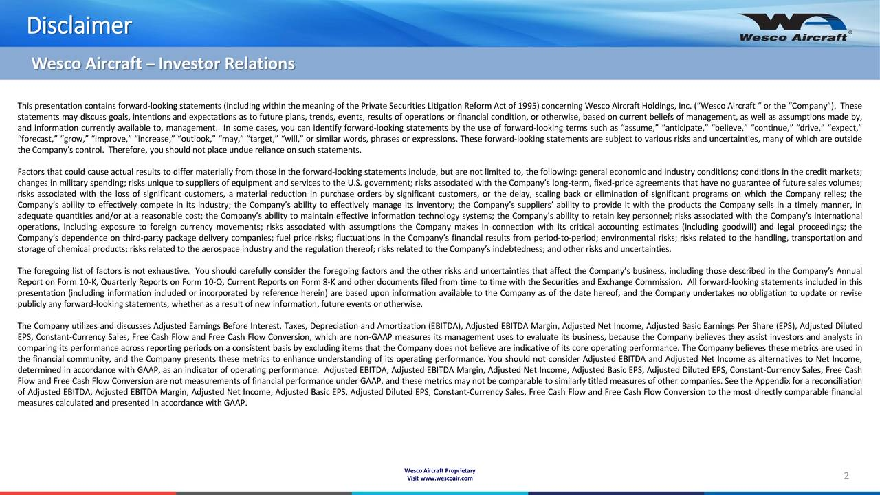Wesco Aircraft  Investor Relations This presentation contains forward-looking statements (including within the meaning of the Private Securities Litigation Reform Act of 1995) concerning Wesco Aircraft Holdings, Inc. (Wesco Aircraft  or the Company). These statements may discuss goals, intentions and expectations as to future plans, trends, events, results of operations or financial condition, or otherwise, based on current beliefs of management, as well as assumptions made by, and information currently available to, management. In some cases, you can identify forward-looking statements by the use of forward-looking terms such as assume, anticipate, believe, continue, drive, expect, forecast, grow, improve, increase, outlook, may, target, will, or similar words, phrases or expressions. These forward-looking statements are subject to various risks and uncertainties, many of which are outside the Companys control. Therefore, you should not place undue reliance on such statements. Factors that could cause actual results to differ materially from those in the forward-looking statements include, but are not limited to, the following: general economic and industry conditions; conditions in the credit markets; changes in military spending; risks unique to suppliers of equipment and services to the U.S. government; risks associated with the Companys long-term, fixed-price agreements that have no guarantee of future sales volumes; risks associated with the loss of significant customers, a material reduction in purchase orders by significant customers, or the delay, scaling back or elimination of significant programs on which the Company relies; the Companys ability to effectively compete in its industry; the Companys ability to effectively manage its inventory; the Companys suppliers ability to provide it with the products the Company sells in a timely manner, in adequate quantities and/or at a reasonable cost; the Companys ability to maintain effective information technolog