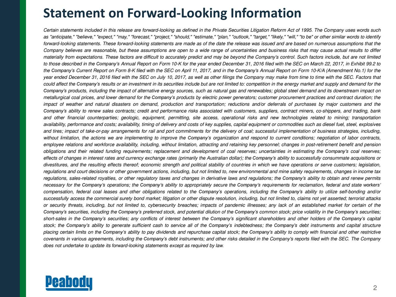 """Certain statements included in this release are forward-looking as defined in the Private Securities Litigation Reform Act of 1995. The Company uses words such as """"anticipate,"""" """"believe,"""" """"expect,"""" """"may,"""" """"forecast,"""" """"project,"""" """"should,"""" """"estimate,"""" """"plan,"""" """"outlook,"""" """"target,"""" """"likely,"""" """"will,"""" """"to be"""" or other similar words to identify forward-looking statements. These forward-looking statements are made as of the date the release was issued and are based on numerous assumptions that the Company believes are reasonable, but these assumptions are open to a wide range of uncertainties and business risks that may cause actual results to differ materially from expectations. These factors are difficult to accurately predict and may be beyond the Company's control. Such factors include, but are not limited to those described in the Companys Annual Report on Form 10-K for the year ended December 31, 2016 filed with the SEC on March 22, 2017, in Exhibit 99.2 to the Companys Current Report on Form 8-K filed with the SEC on April 11, 2017, and in the Companys Annual Report on Form 10-K/A (Amendment No.1) for the year ended December 31, 2016 filed with the SEC on July 10, 2017, as well as other filings the Company may make from time to time with the SEC. Factors that could affect the Companys results or an investment in its securities include but are not limited to: competition in the energy market and supply and demand for the Companys products, including the impact of alternative energy sources, such as natural gas and renewables; global steel demand and its downstream impact on metallurgical coal prices, and lower demand for the Companys products by electric power generators; customer procurement practices and contract duration; the impact of weather and natural disasters on demand, production and transportation; reductions and/or deferrals of purchases by major customers and the Companys ability to renew sales contracts; credit and performance risks associated with custo"""