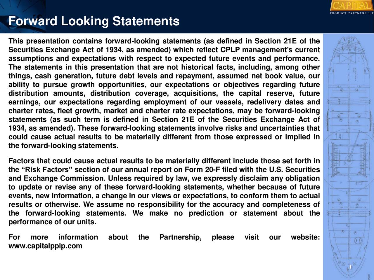"This presentation contains forward-looking statements (as defined in Section 21E of the Securities Exchange Act of 1934, as amended) which reflect CPLP management's current assumptions and expectations with respect to expected future events and performance. The statements in this presentation that are not historical facts, including, among other things, cash generation, future debt levels and repayment, assumed net book value, our ability to pursue growth opportunities, our expectations or objectives regarding future distribution amounts, distribution coverage, acquisitions, the capital reserve, future earnings, our expectations regarding employment of our vessels, redelivery dates and charter rates, fleet growth, market and charter rate expectations, may be forward-looking statements (as such term is defined in Section 21E of the Securities Exchange Act of 1934, as amended). These forward-looking statements involve risks and uncertainties that could cause actual results to be materially different from those expressed or implied in the forward-looking statements. Factors that could cause actual results to be materially different include those set forth in the ""Risk Factors"" section of our annual report on Form 20-F filed with the U.S. Securities and Exchange Commission. Unless required by law, we expressly disclaim any obligation to update or revise any of these forward-looking statements, whether because of future events, new information, a change in our views or expectations, to conform them to actual results or otherwise. We assume no responsibility for the accuracy and completeness of the forward-looking statements. We make no prediction or statement about the performance of our units. For more information about the Partnership, please visit our website: www.capitalpplp.com i 1"
