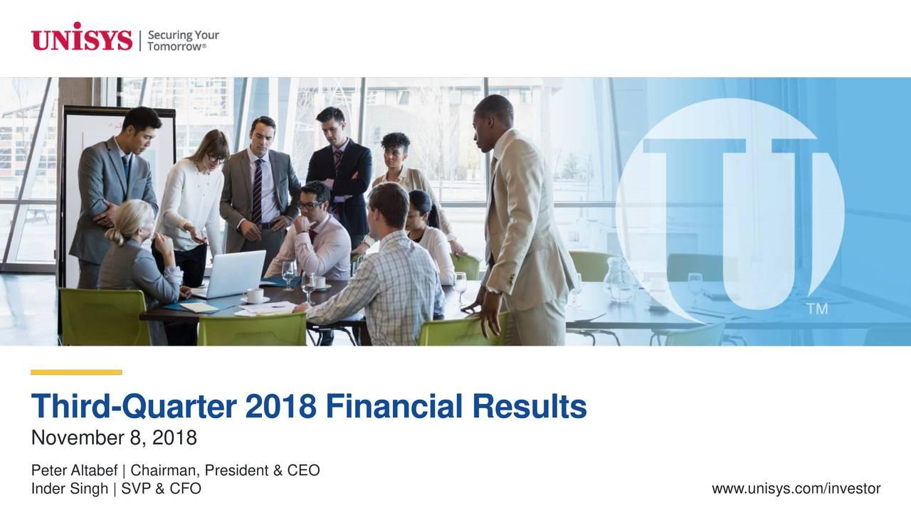 November 8, 2018 Peter Altabef   Chairman, President & CEO Inder Singh   SVP & CFO www.unisys.com/investor