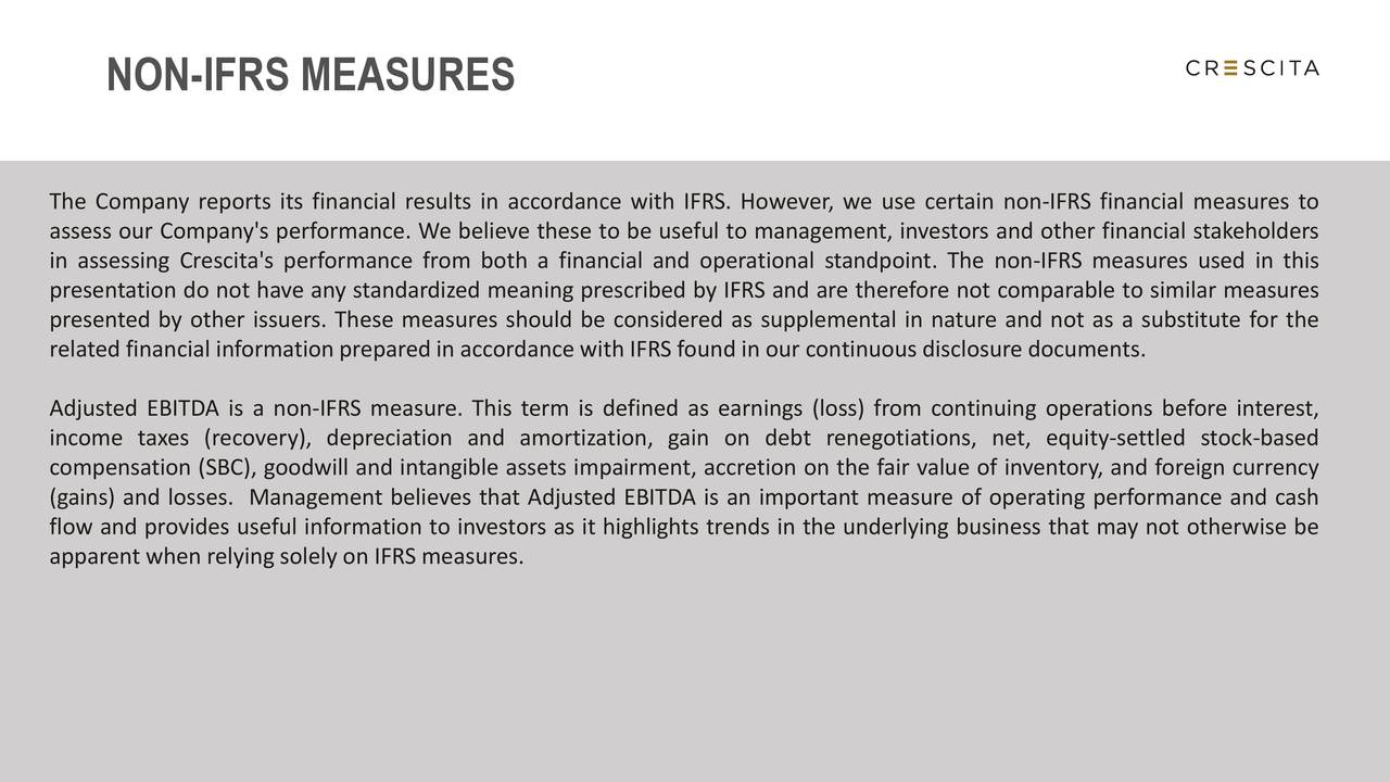 The Company reports its financial results in accordance with IFRS. However, we use certain non-IFRS financial measures to assess our Company's performance. We believe these to be useful to management, investors and other financial stakeholders in assessing Crescita's performance from both a financial and operational standpoint. The non-IFRS measures used in this presentation do not have any standardized meaning prescribed by IFRS and are therefore not comparable to similar measures presented by other issuers. These measures should be considered as supplemental in nature and not as a substitute for the related financial information prepared in accordance with IFRS found in our continuous disclosure documents. Adjusted EBITDA is a non-IFRS measure. This term is defined as earnings (loss) from continuing operations before interest, income taxes (recovery), depreciation and amortization, gain on debt renegotiations, net, equity-settled stock-based compensation (SBC), goodwill and intangible assets impairment, accretion on the fair value of inventory, and foreign currency (gains) and losses. Management believes that Adjusted EBITDA is an important measure of operating performance and cash flow and provides useful information to investors as it highlights trends in the underlying business that may not otherwise be apparent when relying solely on IFRS measures.
