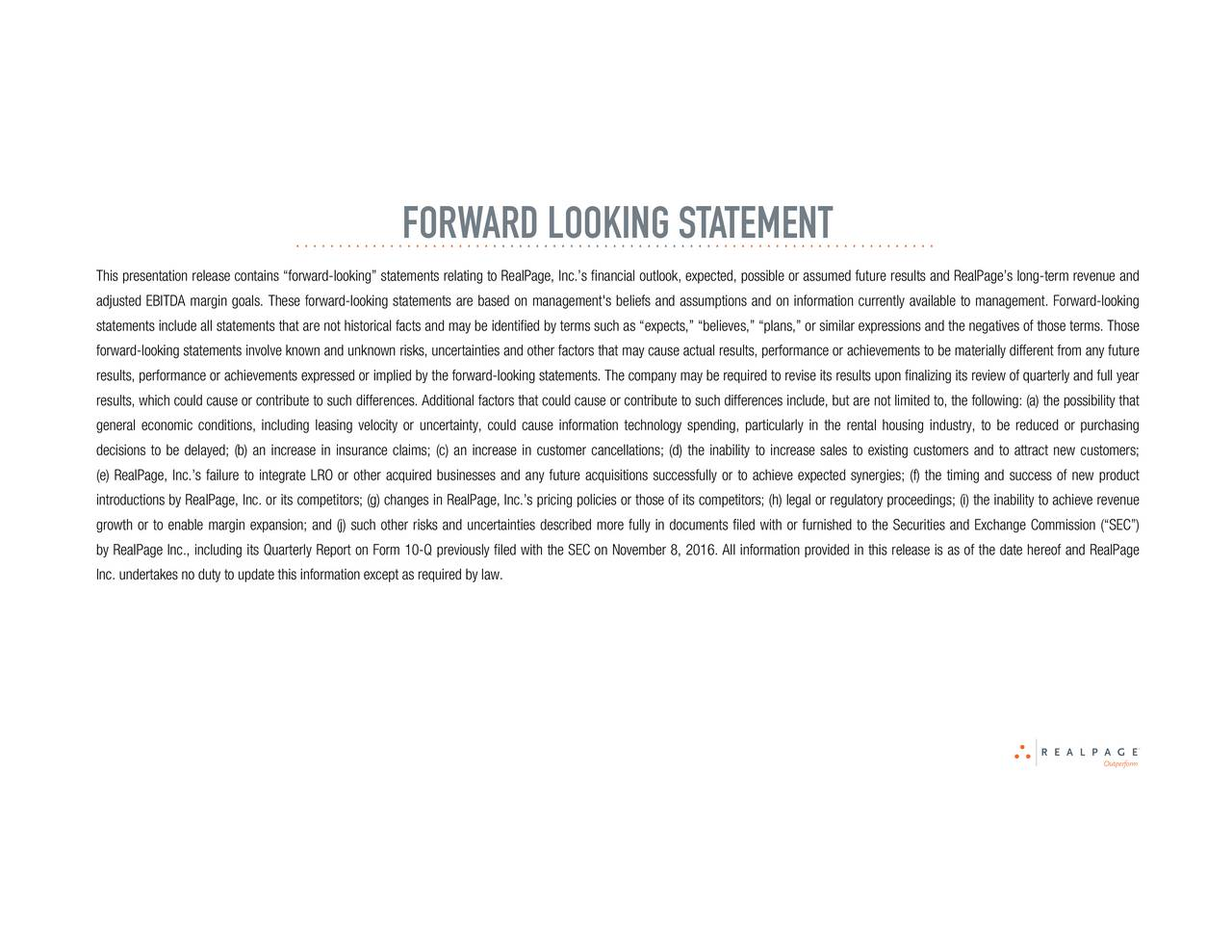 ....................... .......................... .......................... This presentation release contains forward-looking statements relating to RealPage, Inc.s financial outlook, expected, possible or assumed future results and RealPages long-term revenue and adjusted EBITDA margin goals. These forward-looking statements are based on management's beliefs and assumptions and on information currently available to management. Forward-looking statements include all statements that are not historical facts and may be identified by terms such as expects, believes, plans, or similar expressions and the negatives of those terms. Those forward-looking statements involve known and unknown risks, uncertainties and other factors that may cause actual results, performance or achievements to be materially different from any future results, performance or achievements expressed or implied by the forward-looking statements. The company may be required to revise its results upon finalizing its review of quarterly and full year results, which could cause or contribute to such differences. Additional factors that could cause or contribute to such differences include, but are not limited to, the following: (a) the possibility that general economic conditions, including leasing velocity or uncertainty, could cause information technology spending, particularly in the rental housing industry, to be reduced or purchasing decisions to be delayed; (b) an increase in insurance claims; (c) an increase in customer cancellations; (d) the inability to increase sales to existing customers and to attract new customers; (e) RealPage, Inc.s failure to integrate LRO or other acquired businesses and any future acquisitions successfully or to achieve expected synergies; (f) the timing and success of new product introductions by RealPage, Inc. or its competitors; (g) changes in RealPage, Inc.s pricing policies or those of its competitors; (h) legal or regulatory proceedings; (i) the inability to achieve revenue growth or to enable margin expansion; and (j) such other risks and uncertainties described more fully in documents filed with or furnished to the Securities and Exchange Commission (SEC) by RealPage Inc., including its Quarterly Report on Form 10-Q previously filed with the SEC on November 8, 2016. All information provided in this release is as of the date hereof and RealPage Inc. undertakes no duty to update this information except as required by law.