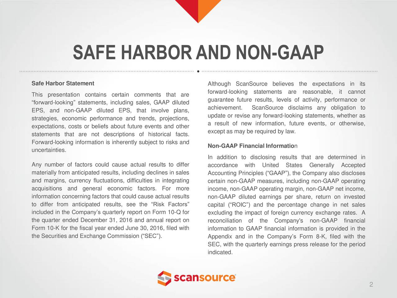 Safe Harbor Statement Although ScanSource believes the expectations in its forward-looking statements are reasonable, it cannot This presentation contains certain comments that are guarantee future results, levels of activity, performance or forward-looking statements, including sales, GAAP diluted EPS, and non-GAAP diluted EPS, that involve plans, achievement. ScanSource disclaims any obligation to update or revise any forward-looking statements, whether as strategies, economic performance and trends, projections, a result of new information, future events, or otherwise, expectations, costs or beliefs about future events and other statements that are not descriptions of historical facts. except as may be required by law. Forward-looking information is inherently subject to risks and Non-GAAP Financial Information uncertainties. In addition to disclosing results that are determined in Any number of factors could cause actual results to differ accordance with United States Generally Accepted materially from anticipated results, including declines in saleAccounting Principles (GAAP), the Company also discloses and margins, currency fluctuations, difficulties in integratingcertain non-GAAP measures, including non-GAAP operating acquisitions and general economic factors. For more income, non-GAAP operating margin, non-GAAP net income, information concerning factors that could cause actual results non-GAAP diluted earnings per share, return on invested to differ from anticipated results, see the Risk Factors capital (ROIC) and the percentage change in net sales included in the Companys quarterly report on Form 10-Q for excluding the impact of foreign currency exchange rates. A the quarter ended December 31, 2016 and annual report on reconciliation of the Company's non-GAAP financial Form 10-K for the fiscal year ended June 30, 2016, filed with information to GAAP financial information is provided in the the Securities and Exchange Commission (SEC). Appendix and in the Companys Form 8-K, filed with the SEC, with the quarterly earnings press release for the period indicated. 2