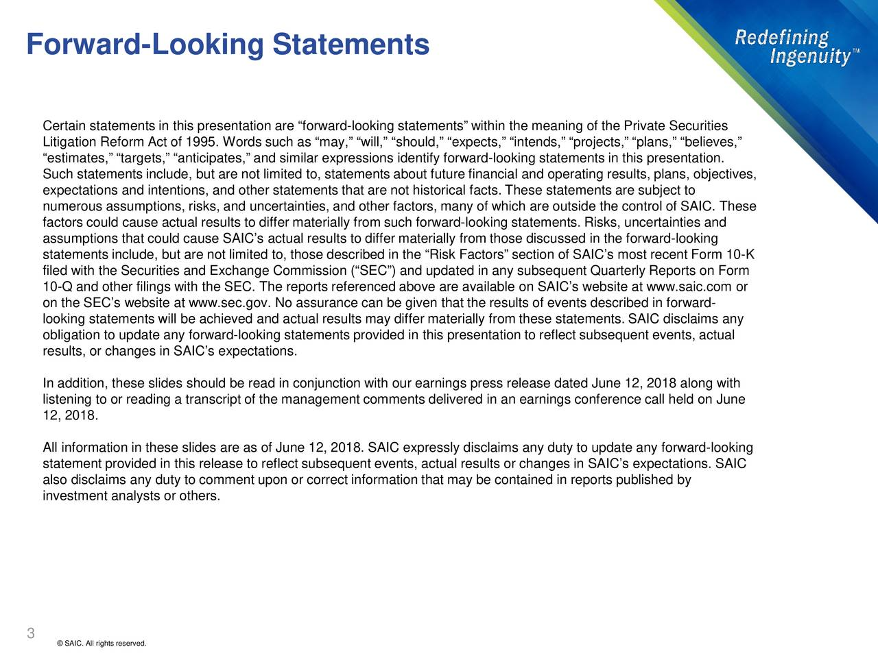 "Certain statements in this presentation are ""forward-looking statements"" within the meaning of the Private Securities Litigation Reform Act of 1995. Words such as ""may,"" ""will,"" ""should,"" ""expects,"" ""intends,"" ""projects,"" ""plans,"" ""believes,"" ""estimates,"" ""targets,"" ""anticipates,"" and similar expressions identify forwardl-ooking statements in this presentation. Such statements include, but are not limited to, statements about future financial and operating results, plans, objectives, expectations and intentions, and other statements that are not historical facts. These statements are subject to numerous assumptions, risks, and uncertainties, and other factors, many of which are outside the control of SAIC. These factors could cause actual results to differ materially from such forwardl-ooking statements. Risks, uncertainties and assumptions that could cause SAIC's actual results to differ materially from those discussed in the forwardl-ooking statements include, but are not limited to, those described in the ""Risk Factors"" section of SAIC's most recent Form 1-K filed with the Securities and Exchange Commission (""SEC"") and updated in any subsequent Quarterly Reports on Form 10-Q and other filings with the SEC. The reports referenced above are available on SAIC's website at www.saic.com or on the SEC's website at www.sec.gov. No assurance can be given that the results of events described in forward- looking statements will be achieved and actual results may differ materially from these statements. SAIC disclaims any obligation to update any forward-looking statements provided in this presentation to reflect subsequent events, actual results, or changes in SAIC's expectations. In addition, these slides should be read in conjunction with our earnings press release datedJune 12, 2018 along with listening to or reading a transcript of the management comments delivered in an earnings conference call held onJune 12, 2018. All information in these slides are as ofJune 12, 2018. SAIC expressly disclaims any duty to update any forward-looking statement provided in this release to reflect subsequent events, actual results or changes in SAIC's expectations. SAIC also disclaims any duty to comment upon or correct information that may be contained in reports published by investment analysts or others. 3 © SAIC. All rights reserved."
