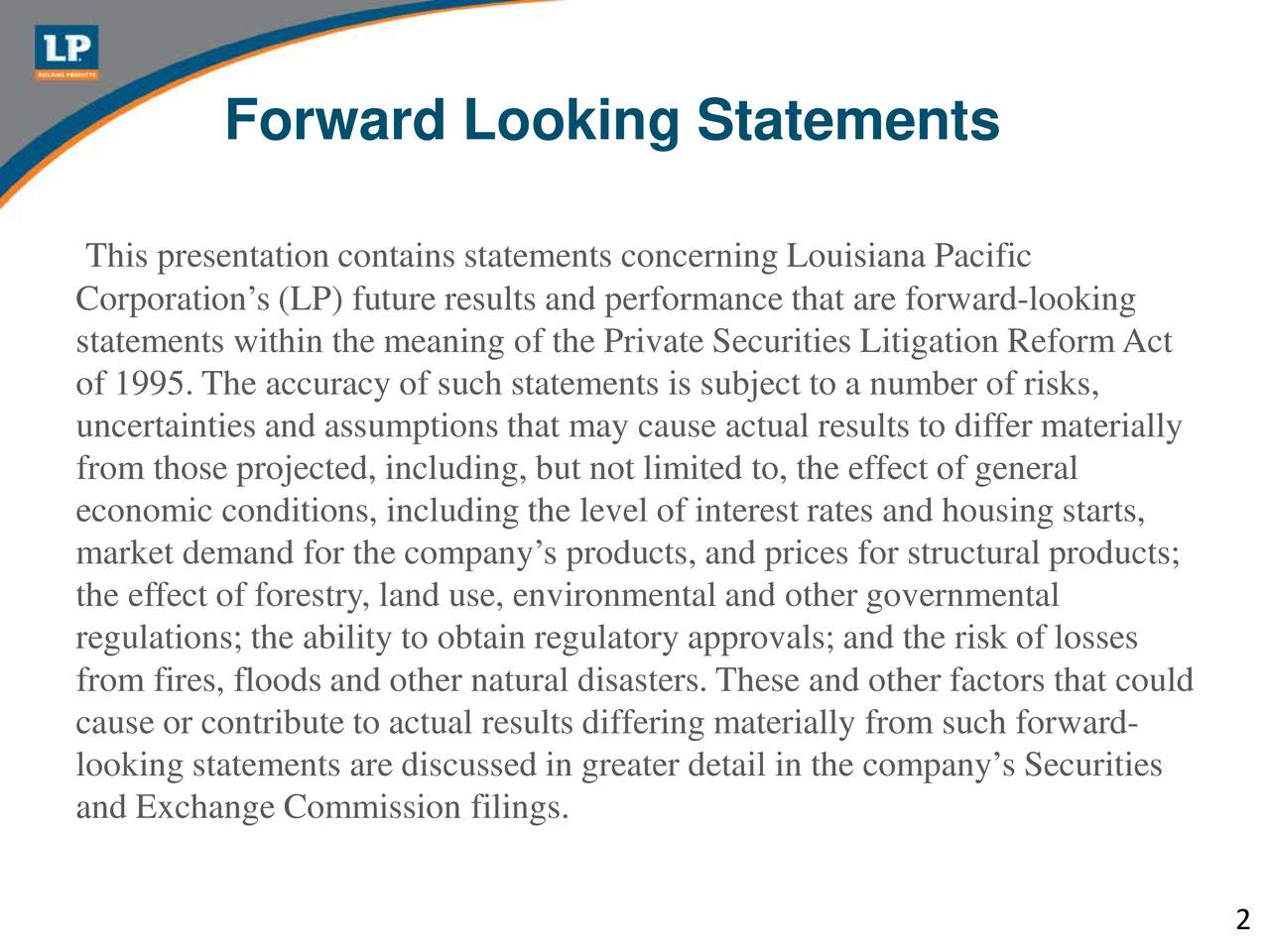 This presentation contains statements concerning Louisiana Pacific Corporations (LP) future results and performance that are forward-looking statements within the meaning of the Private Securities Litigation ReformAct of 1995. The accuracy of such statements is subject to a number of risks, uncertainties and assumptions that may cause actual results to differ materially from those projected, including, but not limited to, the effect of general economic conditions, including the level of interest rates and housing starts, market demand for the companys products, and prices for structural products; the effect of forestry, land use, environmental and other governmental regulations; the ability to obtain regulatory approvals; and the risk of losses from fires, floods and other natural disasters. These and other factors that could cause or contribute to actual results differing materially from such forward- looking statements are discussed in greater detail in the companys Securities and Exchange Commission filings. 2