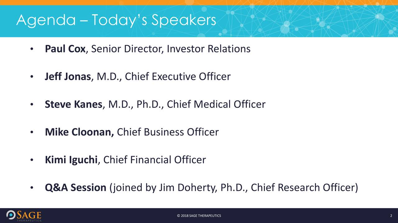 • Paul Cox, Senior Director, Investor Relations • Jeff Jonas, M.D., Chief Executive Officer • Steve Kanes, M.D., Ph.D., Chief Medical Officer • Mike Cloonan, Chief Business Officer • Kimi Iguchi, Chief Financial Officer • Q&A Session (joined by Jim Doherty, Ph.D., Chief Research Officer) © 2018SAGE THERAPEUTICS 2