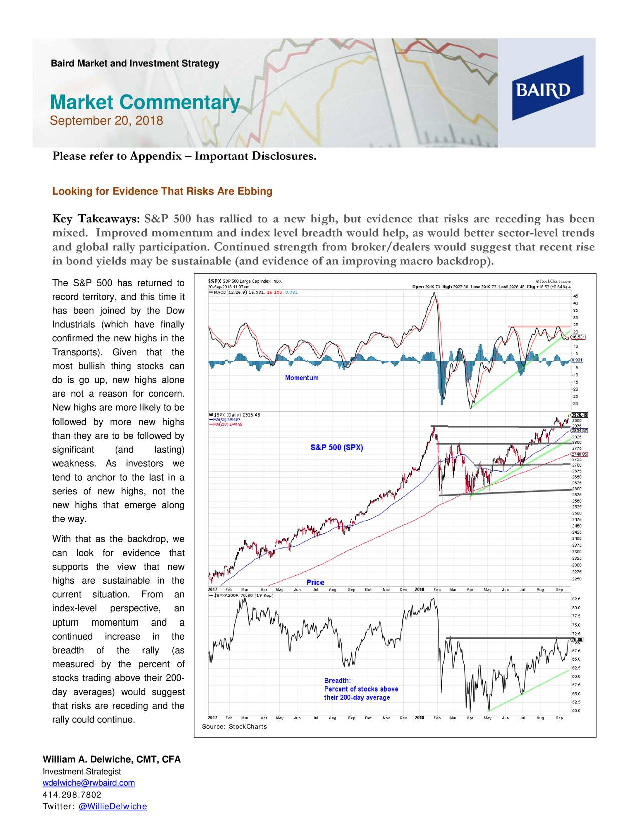 Market Commentary September 20, 2018 Please refer to Appendix – Important Disclosures. Looking for Evidence That Risks Are Ebbing Key Takeaways: S&P 500 has rallied to a new high, but evidence that risks are receding has been mixed. Improved momentum and index level breadth would help, as would better sector -level trends and global rally participation. Continued strength from broker/dea lers would suggest that recent rise in bond yields may be sustainable (and evidence of an improving macro backdrop). The S& P 500 has returned to record territory, and this time it has been joined by the Dow Industrials (which have finally confirmed the new highs in the Transports). Given that the most bullish thing stocks can do is go up, new highs alone are not a reason for c oncern. New highs are more likely to be followed by more new highs than they are to be followed by significant (and lasting) weakness. As investors we tend to anchor to the last in a series of new highs, not the new highs that emerge along the way. With that as the back drop, we can look for evidence that supports the view that new highs are sustainable in the current situation. From an index-level perspective, an upturn momentum and a continued increase in the breadth of the rally (as measured by the percent of stocks trading above their 200- day averages) would suggest that risks are receding and the rally could continue. Source: StockCharts William A. Delwiche, CMT, CFA Investment Strategist wdelwiche@rwbaird.com 414.298.7802 Twitter: @WillieDelwiche