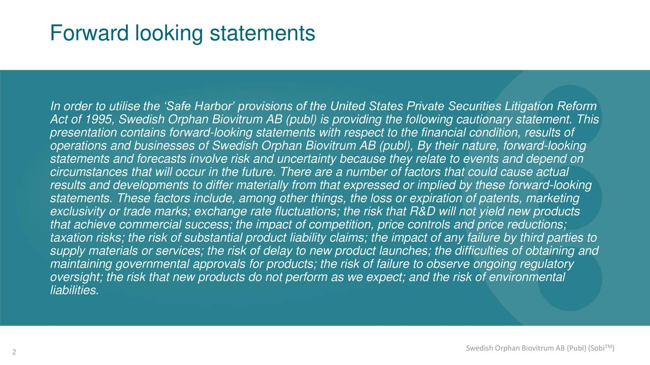 In order to utilise the 'Safe Harbor' provisions of the United States Private Securities Litigation Reform Act of 1995, Swedish Orphan Biovitrum AB (publ) is providing the following cautionary statement. This presentation contains forward-looking statements with respect to the financial condition, results of operations and businesses of Swedish Orphan Biovitrum AB (publ), By their nature, forward-looking statements and forecasts involve risk and uncertainty because they relate to events and depend on circumstances that will occur in the future. There are a number of factors that could cause actual results and developments to differ materially from that expressed or implied by these forward-looking statements. These factors include, among other things, the loss or expiration of patents, marketing exclusivity or trade marks; exchange rate fluctuations; the risk that R&D will not yield new products that achieve commercial success; the impact of competition, price controls and price reductions; taxation risks; the risk of substantial product liability claims; the impact of any failure by third parties to supply materials or services; the risk of delay to new product launches; the difficulties of obtaining and maintaining governmental approvals for products; the risk of failure to observe ongoing regulatory oversight; the risk that new products do not perform as we expect; and the risk of environmental liabilities. 2 Swedish Orphan Biovitrum AB (Publ) (Sobi )
