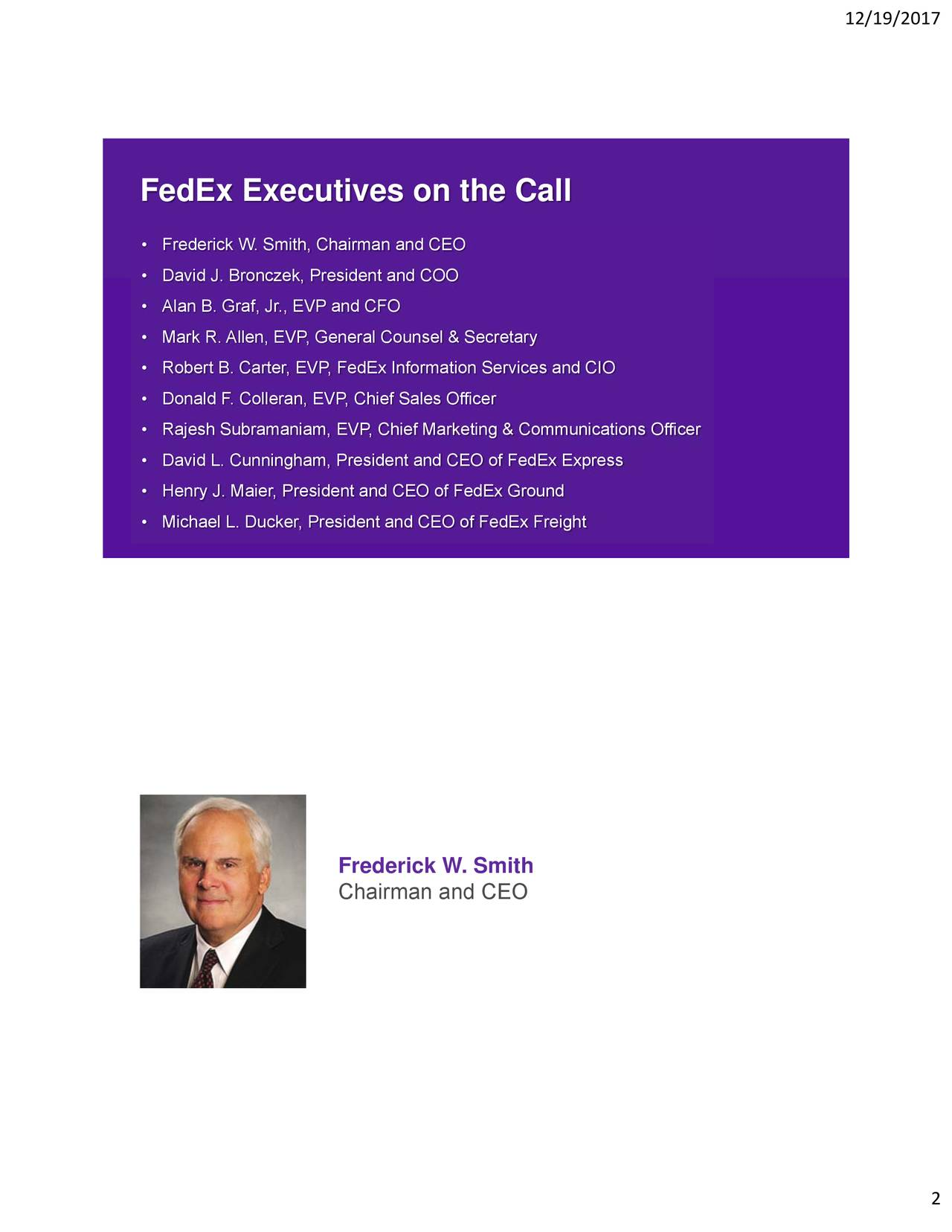 FedEx Executives on the Call • Frederick W. Smith, Chairman and CEO • David J. Bronczek, President and COO • Alan B. Graf, Jr., EVP and CFO • Mark R. Allen, EVP, General Counsel & Secretary • Robert B. Carter, EVP, FedEx Information Services and CIO • Donald F. Colleran, EVP, Chief Sales Officer • Rajesh Subramaniam, EVP, Chief Marketing & Communications Officer • David L. Cunningham, President and CEO of FedEx Express • Henry J. Maier, President and CEO of FedEx Ground • Michael L. Ducker, President and CEO of FedEx Freight Frederick W. Smith Chairman and CEO 2