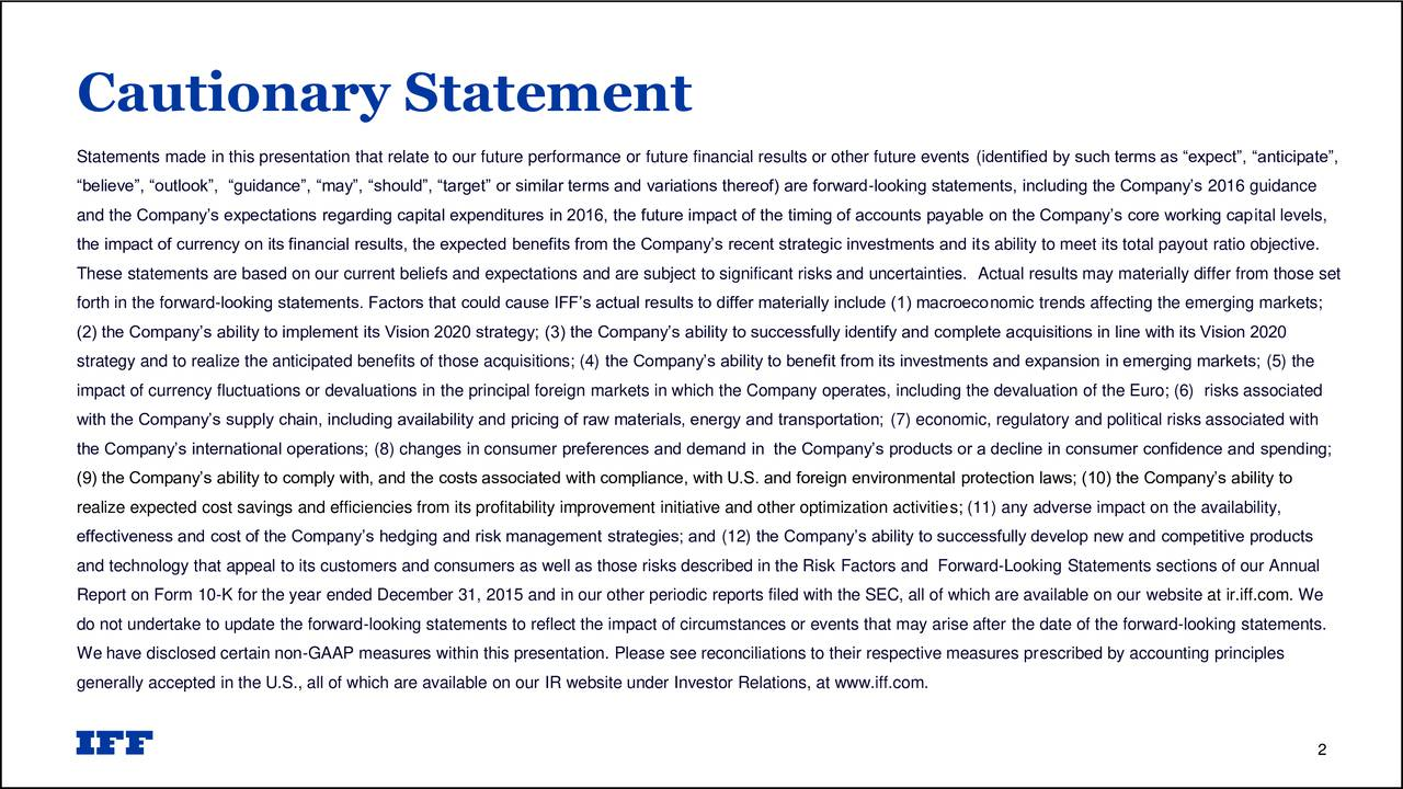 Statements made in this presentation that relate to our future performance or future financial results or other future events (identified by such terms as expect, anticipate, believe, outlook, guidance, may, should, target or similar terms and variations thereof) are forward-looking statements, including the Companys 2016 guidance and the Companys expectations regarding capital expenditures in 2016, the future impact of the timing of accounts payable on the Companys core working capital levels, the impact of currency on its financial results, the expected benefits from the Companys recent strategic investments and its ability to meet its total payout ratio objective. These statements are based on our current beliefs and expectations and are subject to significant risks and uncertainties. Actual results may materially differ from those set forth in the forward-looking statements. Factors that could cause IFFs actual results to differ materially include (1) macroeconomic trends affecting the emerging markets; (2) the Companys ability to implement its Vision 2020 strategy; (3) the Companys ability to successfully identify and complete acquisitions in line with its Vision 2020 strategy and to realize the anticipated benefits of those acquisitions; (4) the Companys ability to benefit from its investments and expansion in emerging markets; (5) the impact of currency fluctuations or devaluations in the principal foreign markets in which the Company operates, including the devaluation of the Euro; (6) risks associated with the Companys supply chain, including availability and pricing of raw materials, energy and transportation; (7) economic, regulatory and political risks associated with the Companys international operations; (8) changes in consumer preferences and demand in the Companys products or a decline in consumer confidence and spending; (9) the Companys ability to comply with, and the costs associated with compliance, with U.S. and foreign environmental protection 