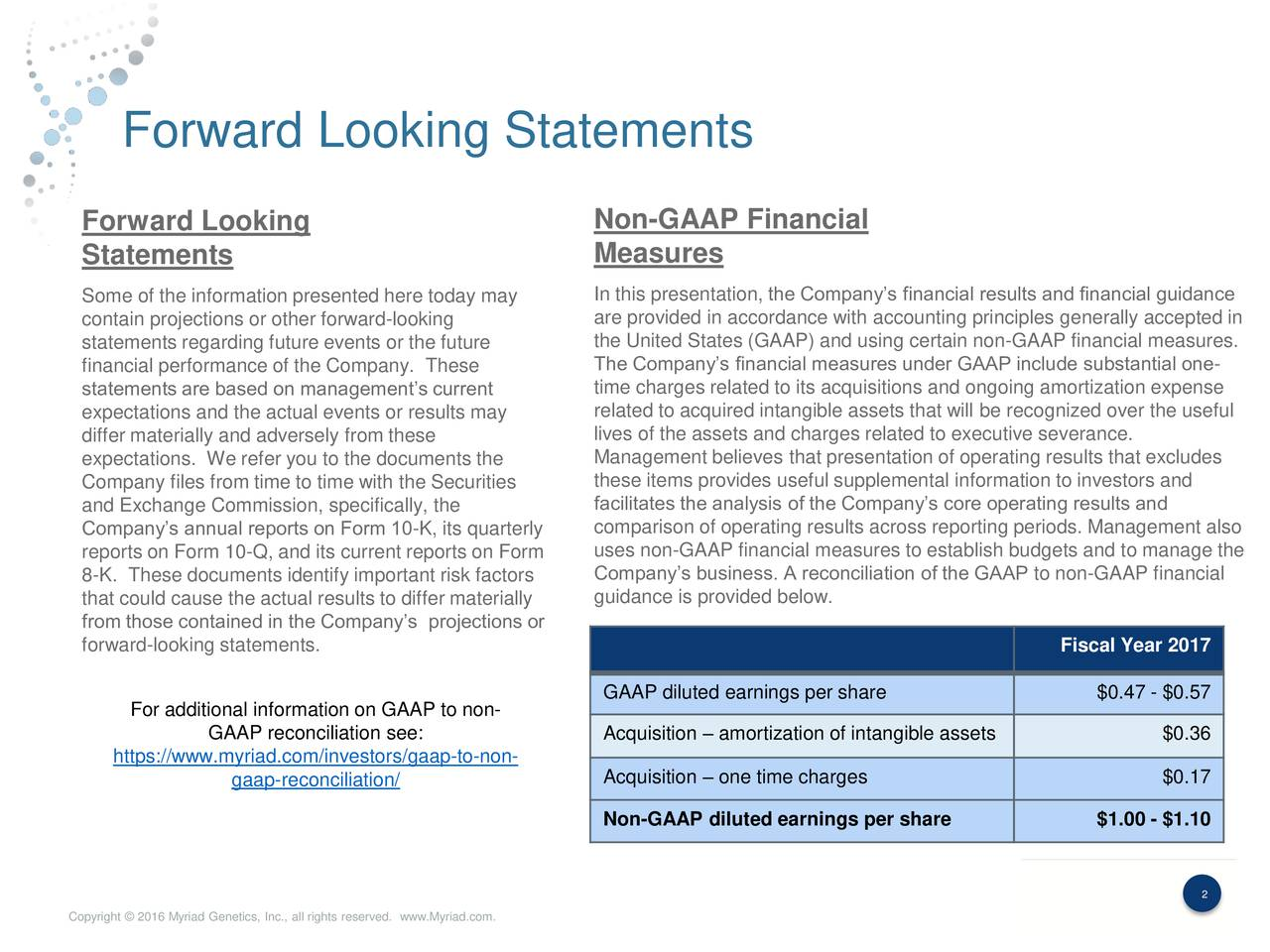 Forward Looking Non-GAAP Financial Statements Measures Some of the information presented here today may In this presentation, the Companys financial results and financial guidance contain projections or other forward-looking are provided in accordance with accounting principles generally accepted in statements regarding future events or the future the United States (GAAP) and using certain non-GAAP financial measures. financial performance of the Company. These The Companys financial measures under GAAP include substantial one- time charges related to its acquisitions and ongoing amortization expense statements are based on managements current expectations and the actual events or results may related to acquired intangible assets that will be recognized over the useful differ materially and adversely from these lives of the assets and charges related to executive severance. expectations. We refer you to the documents the Management believes that presentation of operating results that excludes Company files from time to time with the Securities these items provides useful supplemental information to investors and and Exchange Commission, specifically, the facilitates the analysis of the Companys core operating results and Companys annual reports on Form 10-K, its quarterly comparison of operating results across reporting periods. Management also uses non-GAAP financial measures to establish budgets and to manage the reports on Form 10-Q, and its current reports on Form 8-K. These documents identify important risk factors Companys business. A reconciliation of the GAAP to non-GAAP financial that could cause the actual results to differ materiallyguidance is provided below. from those contained in the Companys projections or forward-looking statements. Fiscal Year 2017 GAAP diluted earnings per share $0.47 - $0.57 For additional information on GAAP to non- GAAP reconciliation see: Acquisition  amortization of intangible assets $0.36 https://www.myriad.com/investors/gaa