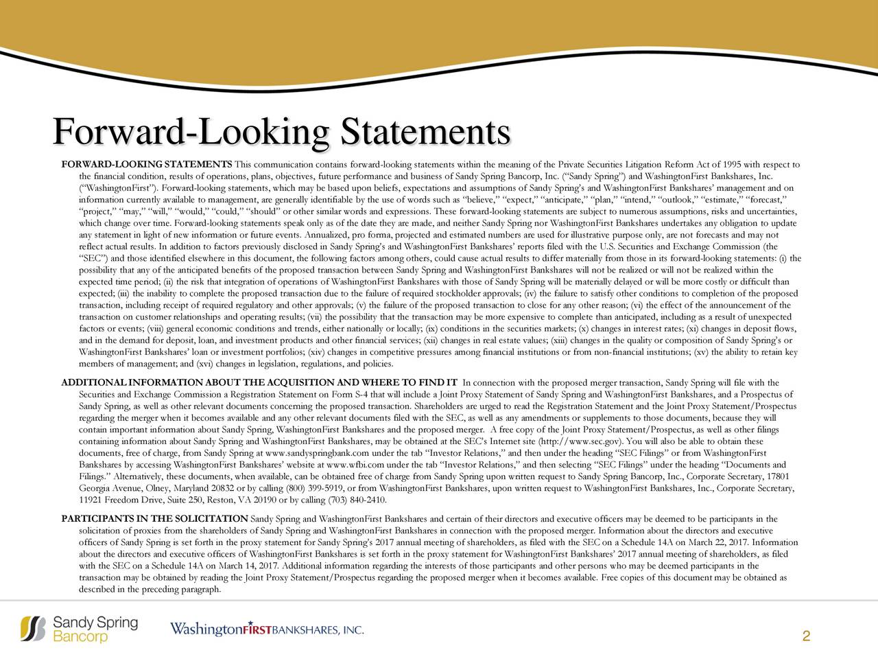 FORWARD-LOOKING STATEMENTS This communication contains forward-looking statements within the meaning of the Private Securities Litigation Reform Act of 1995 with respect to the financial condition, results of operations, plans, objectives, future performance and business of Sandy SpringBancorp, Inc. (Sandy Spring) and WashingtonFirst Bankshares, Inc. (WashingtonFirst). Forward-looking statements, which may be based upon beliefs, expectations and assumptions of Sandy Springs and WashingtonFirstBankshares management and on information currently available to management, are generally identifiable by the use of words such as believe, expect, anticipate, plan, intend, outlook, estimate, forecast, project, may, will, would, could, should or other similar words and expressions. These forward-looking statements are subject to numerous assumptions, risks and uncertainties, which change over time. Forward-looking statements speak only as of the date they are made, and neither Sandy Spring nor WashingtonFirst Bankshares undertakes any obligation to update any statement in light of new information or future events. Annualized, pro forma, projected and estimated numbefr illustrative purpose only, are not forecasts and may not reflect actual results. In addition to factors previously disclosed in Sandy Springs and WashingtonFirst Bankshares reports filed with the U.S. Securities and Exchange Commission (the SEC) and those identified elsewhere in this document, the following factors among others, could cause actual results to differ materially from those in its forward-looking statements: (i) the possibility that any of the anticipated benefits of the proposed transaction between Sandy Spring and WashingtonFirst Bankshareswill not be realized or will not be realized within the expected time period; (ii) the risk that integration of operations of WashingtonFirst Bankshares with those of Sandy Spring will be materially delayed or will be more costly or difficult than expected; (iii)