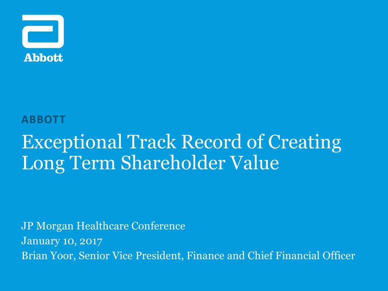 Exceptional Track Record of Creating Long Term Shareholder Value JP Morgan Healthcare Conference January 10, 2017 Brian Yoor, Senior Vice President, Finance and Chief Financial Officer