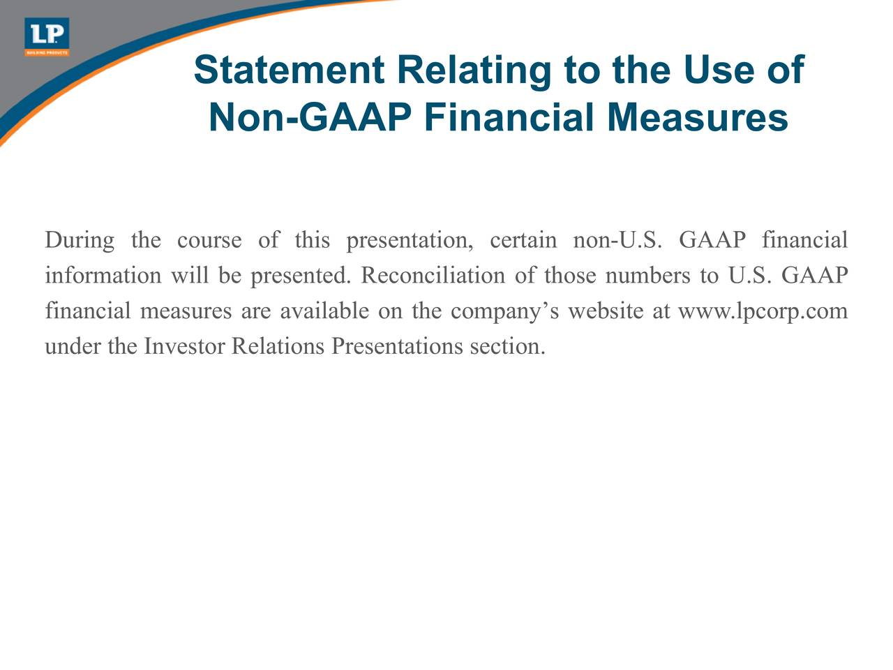 Non-GAAP Financial Measures During the course of this presentation, certain non-U.S. GAAP financial information will be presented. Reconciliation of those numbers to U.S. GAAP financial measures are available on the companys website at www.lpcorp.com under the Investor Relations Presentations section.